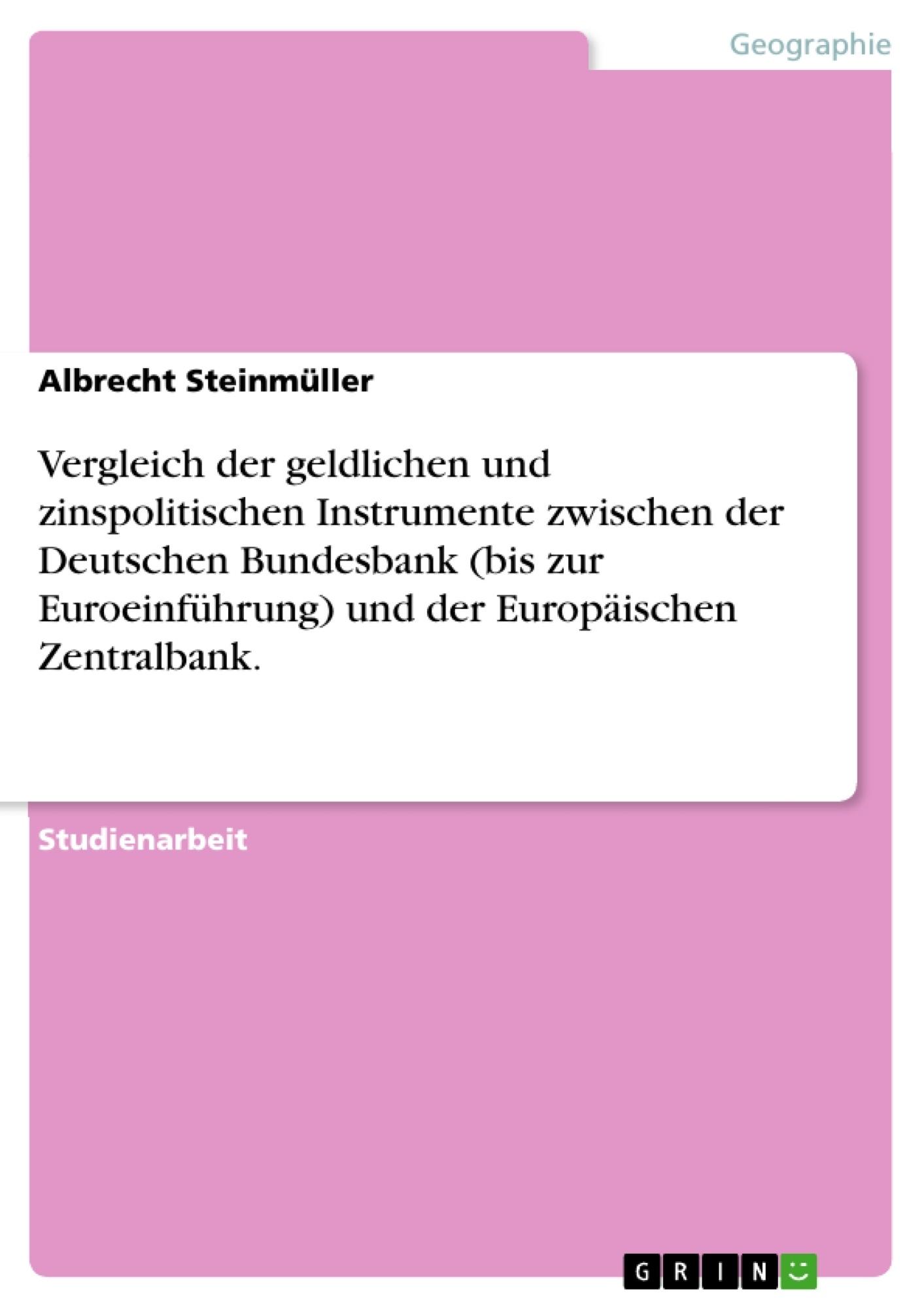 Titel: Vergleich der geldlichen und zinspolitischen Instrumente zwischen der Deutschen Bundesbank (bis zur Euroeinführung) und der Europäischen Zentralbank.
