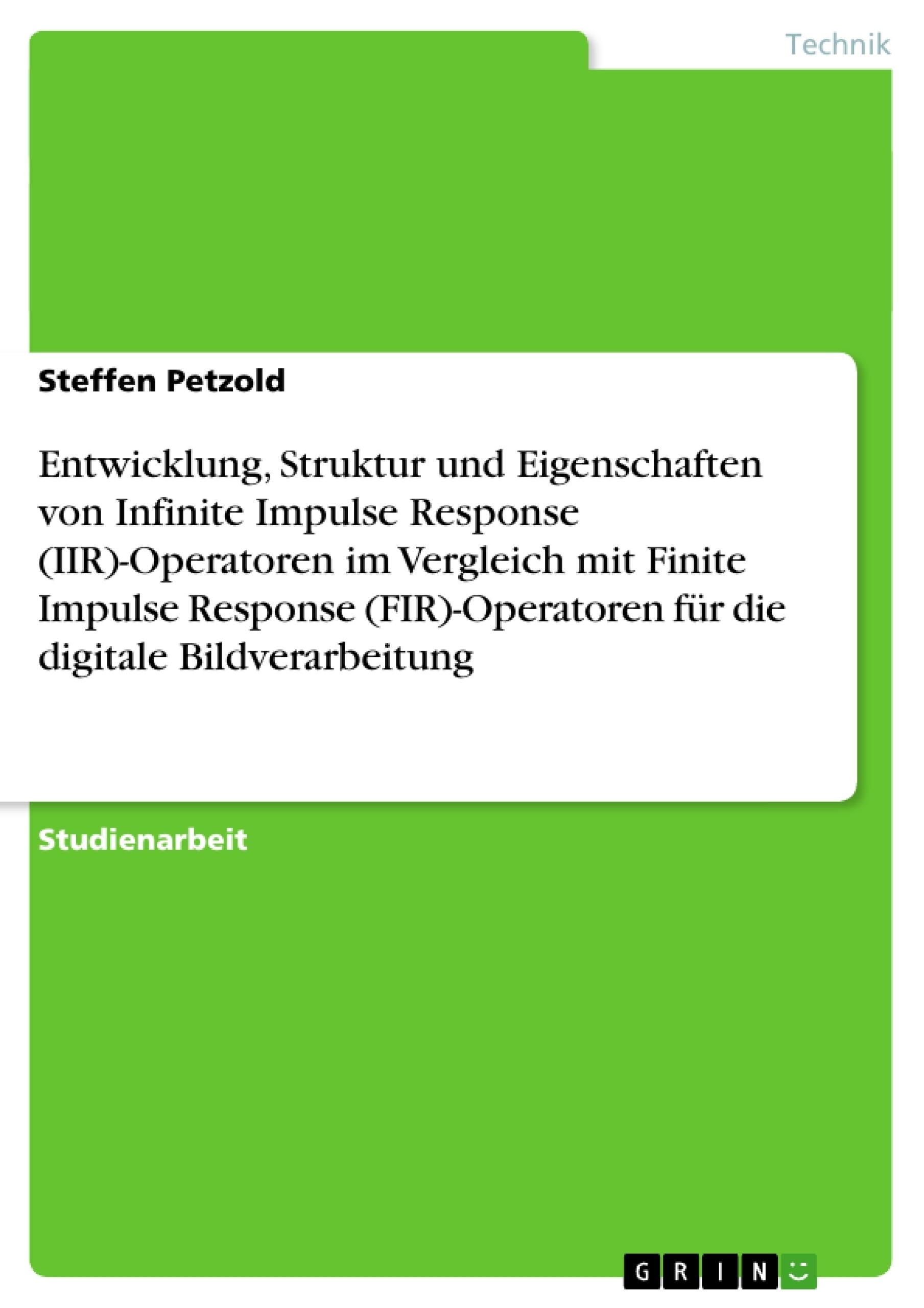 Titel: Entwicklung, Struktur und Eigenschaften von Infinite Impulse Response (IIR)-Operatoren im Vergleich mit Finite Impulse Response (FIR)-Operatoren für die digitale Bildverarbeitung