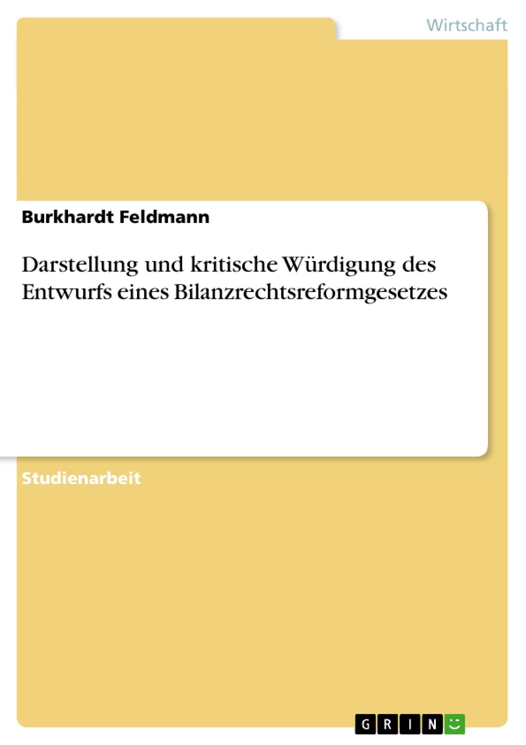 Titel: Darstellung und kritische Würdigung des Entwurfs eines Bilanzrechtsreformgesetzes