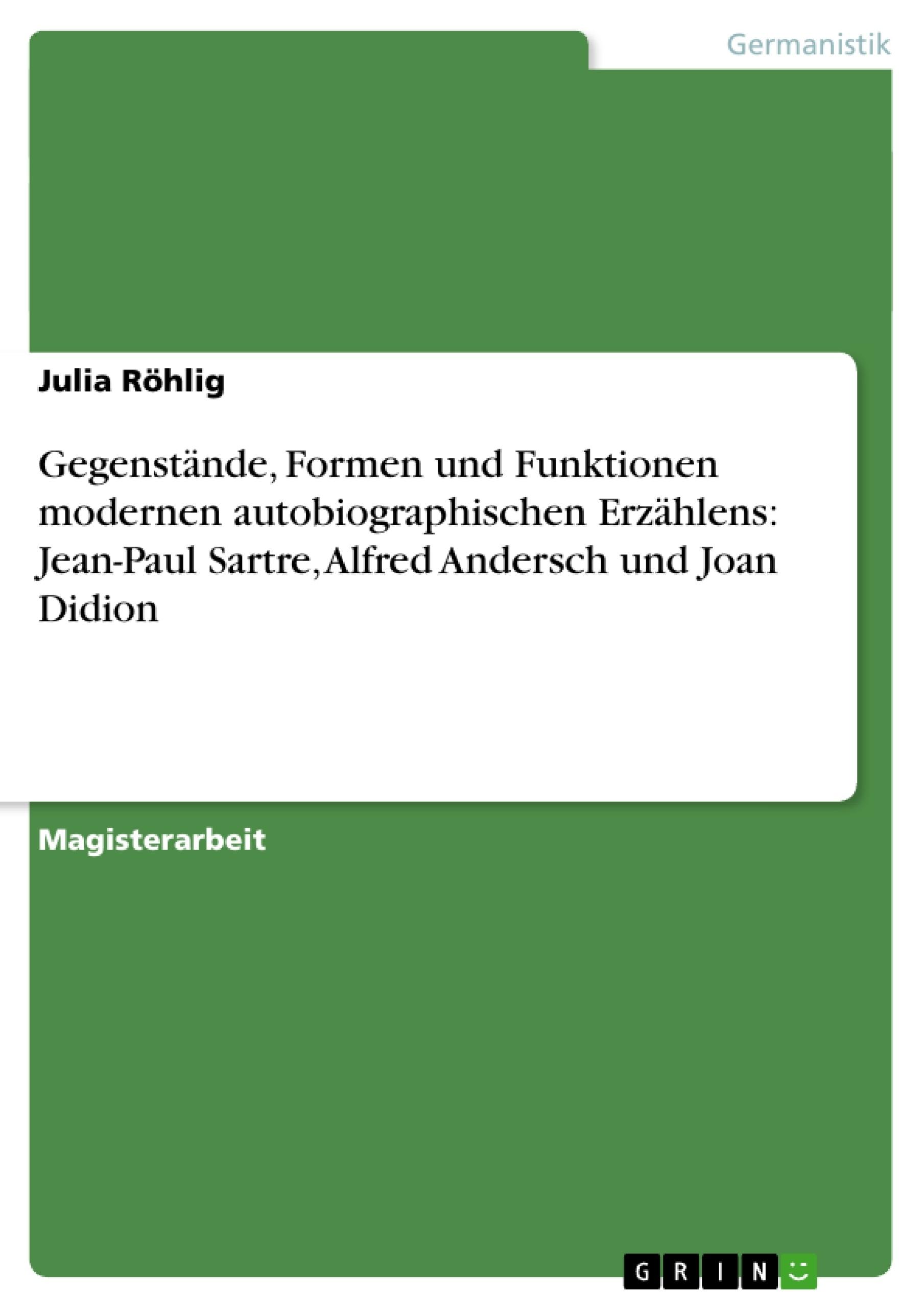 Titel: Gegenstände, Formen und Funktionen modernen autobiographischen Erzählens: Jean-Paul Sartre, Alfred Andersch und Joan Didion