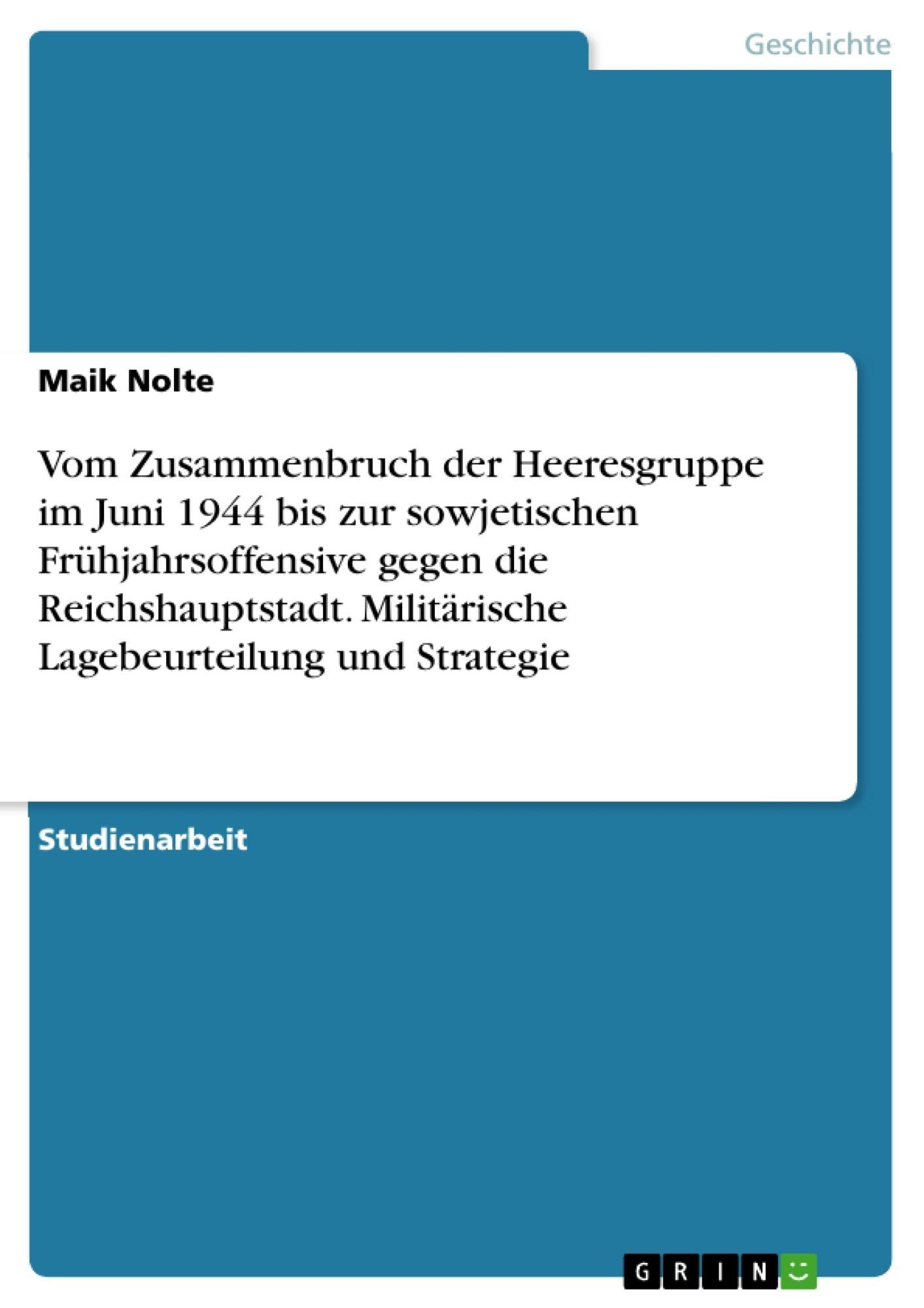Titel: Vom Zusammenbruch der Heeresgruppe im Juni 1944 bis zur sowjetischen Frühjahrsoffensive gegen die Reichshauptstadt. Militärische Lagebeurteilung und Strategie