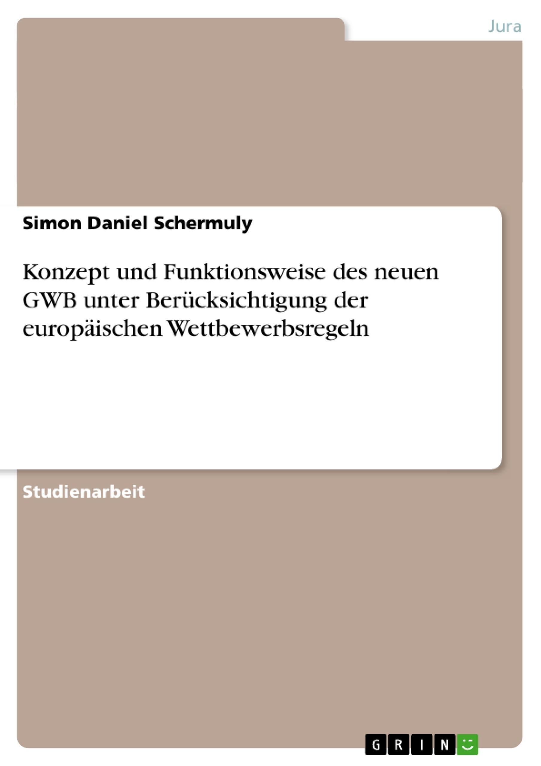 Titel: Konzept und Funktionsweise des neuen GWB unter Berücksichtigung der europäischen Wettbewerbsregeln