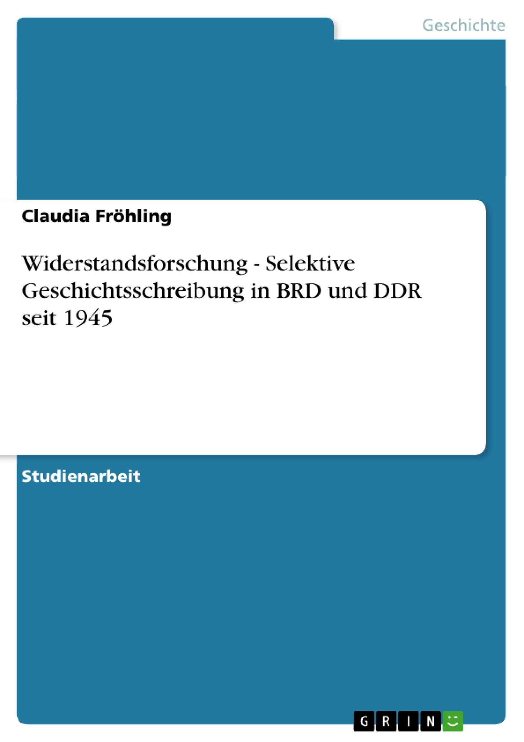 Titel: Widerstandsforschung - Selektive Geschichtsschreibung in BRD und DDR seit 1945