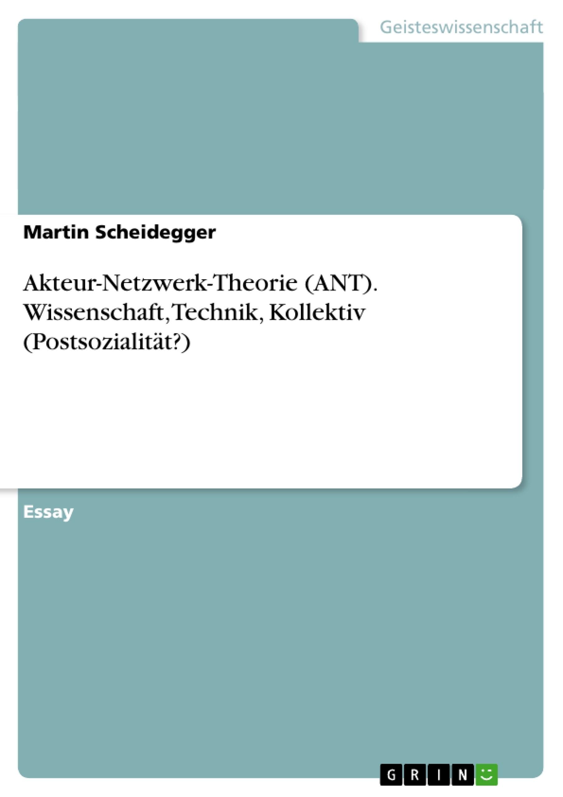 Titel: Akteur-Netzwerk-Theorie (ANT). Wissenschaft, Technik, Kollektiv (Postsozialität?)