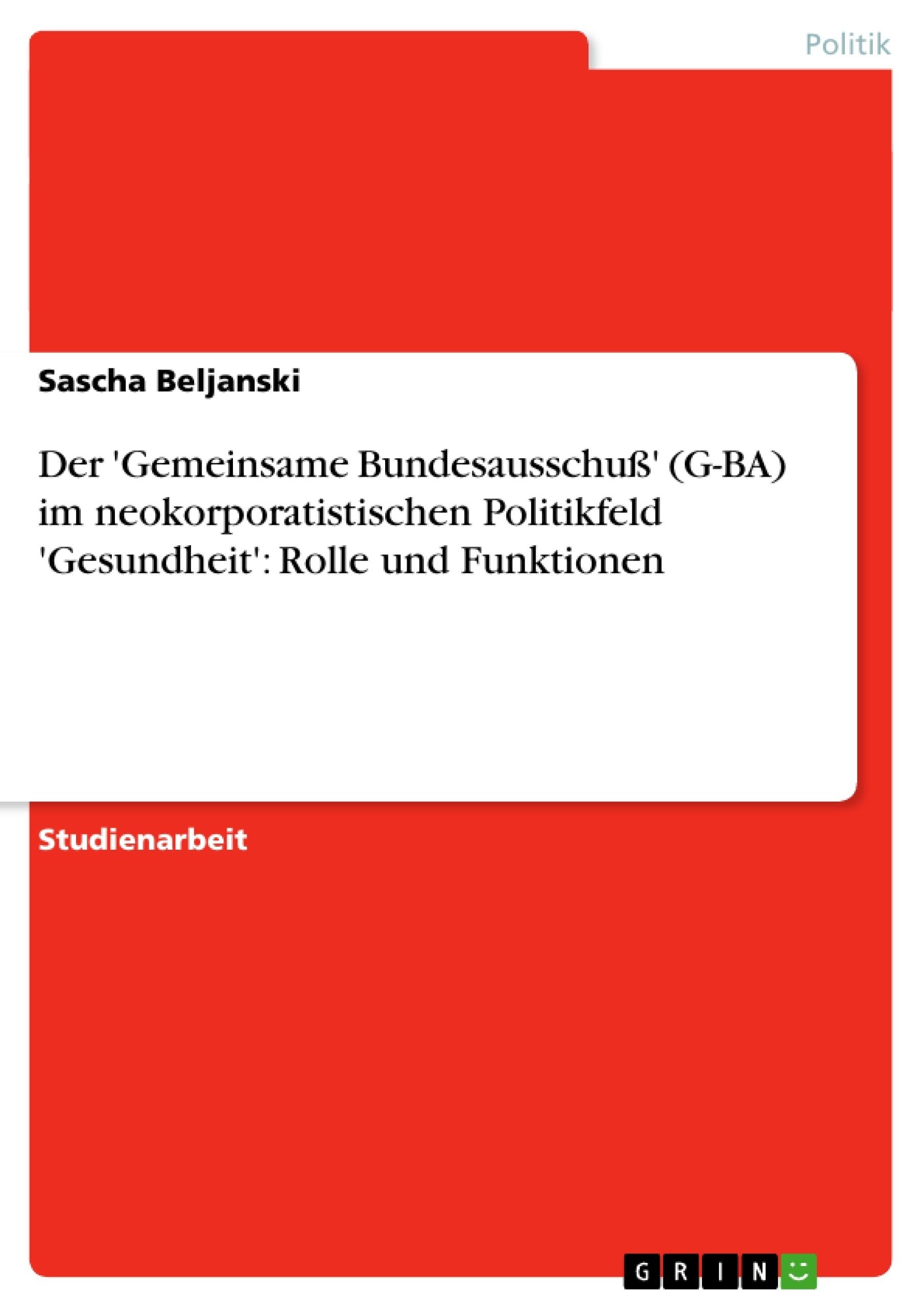 Titel: Der 'Gemeinsame Bundesausschuß' (G-BA) im neokorporatistischen Politikfeld 'Gesundheit': Rolle und Funktionen