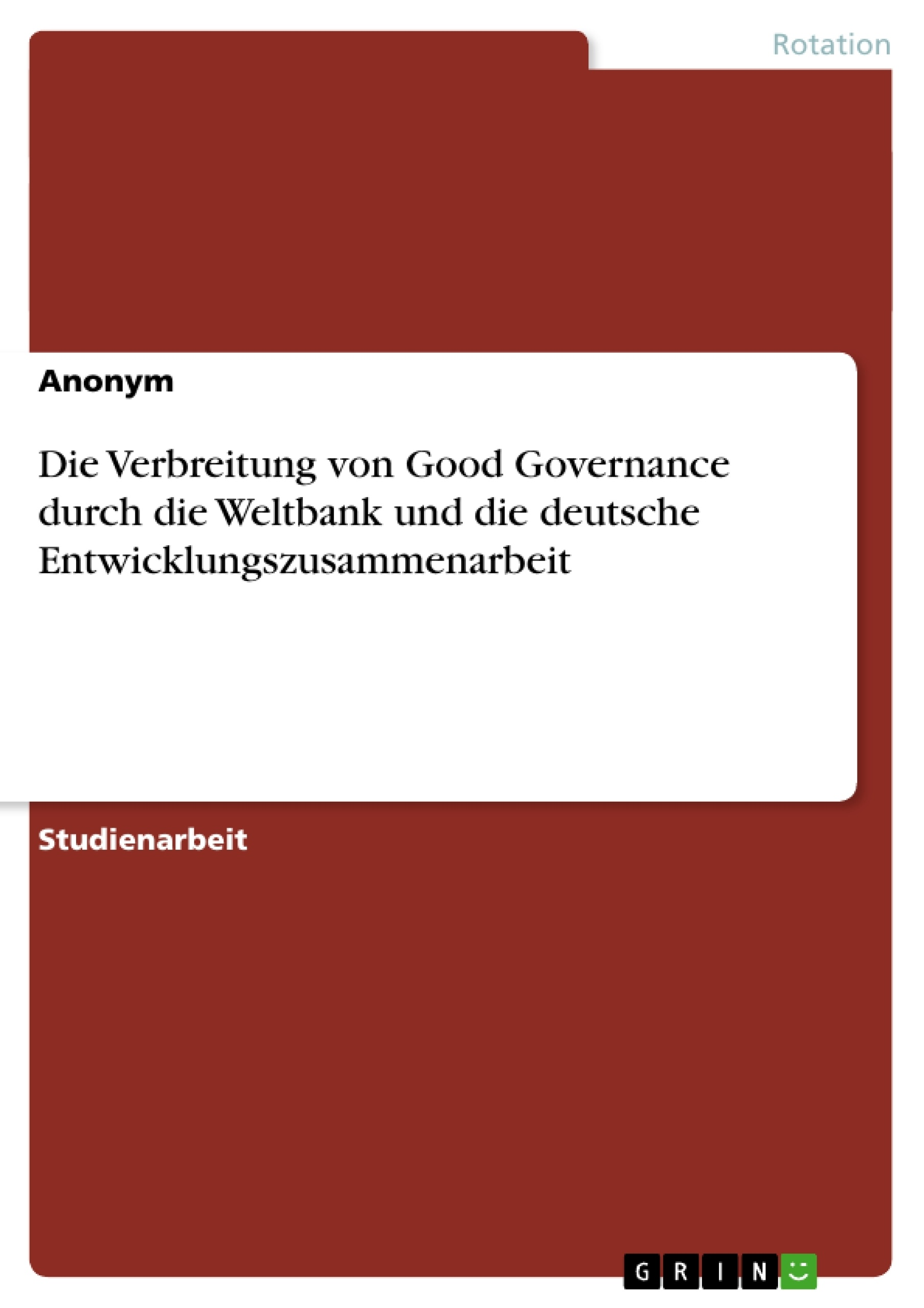 Titel: Die Verbreitung von Good Governance durch die Weltbank und die deutsche Entwicklungszusammenarbeit