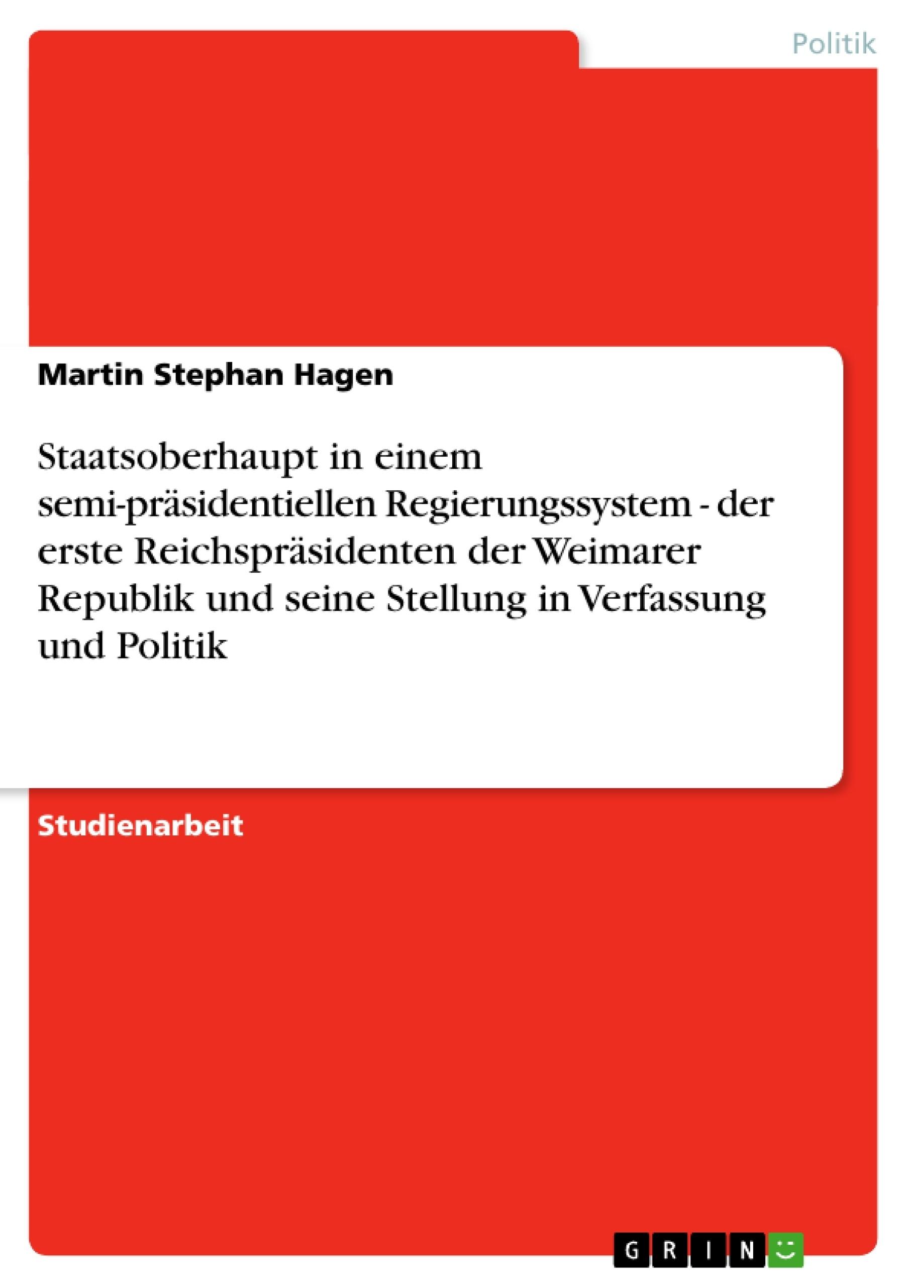 Titel: Staatsoberhaupt in einem semi-präsidentiellen Regierungssystem - der erste Reichspräsidenten der Weimarer Republik und seine Stellung in Verfassung und Politik