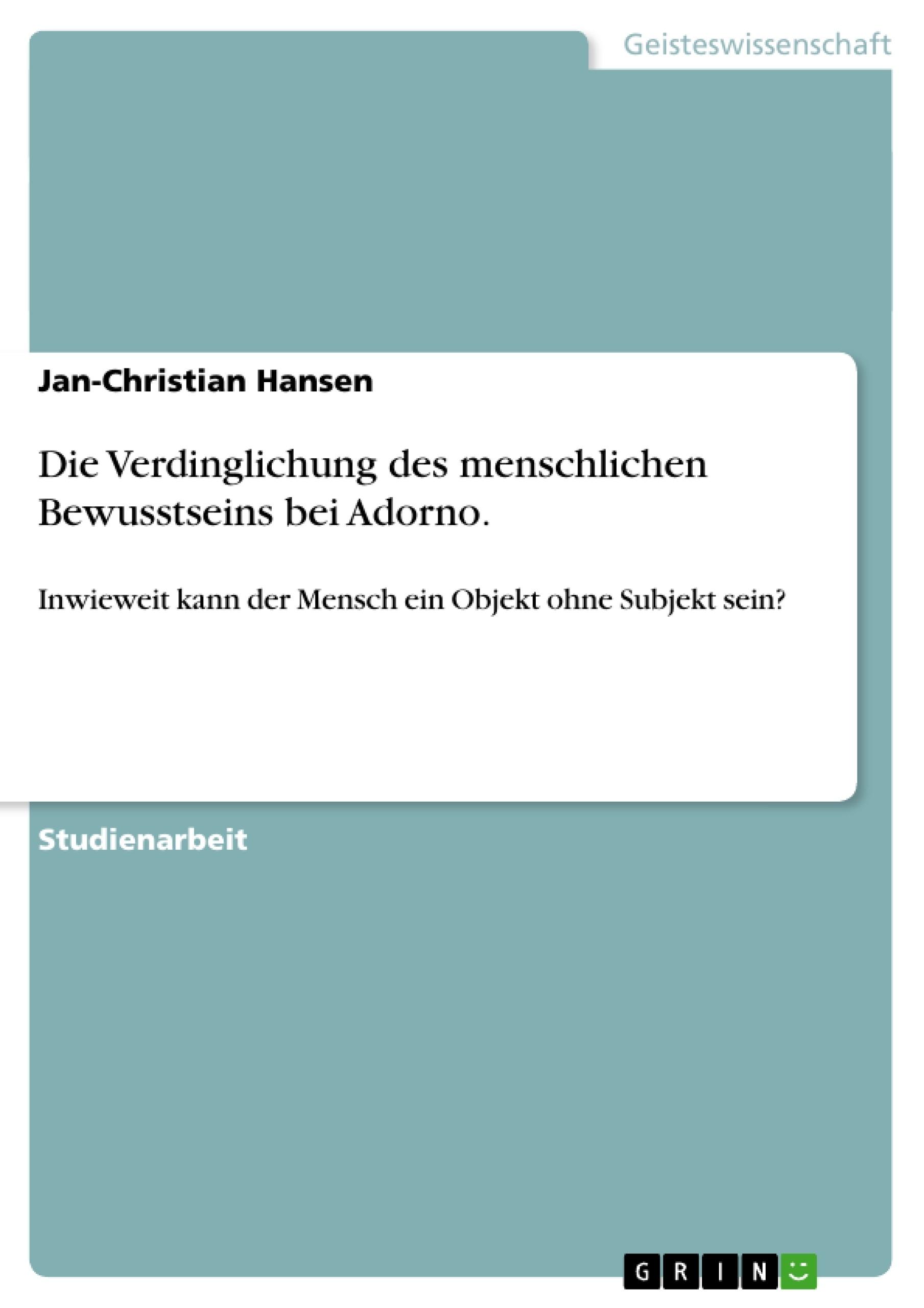Titel: Die Verdinglichung des menschlichen Bewusstseins bei Adorno.