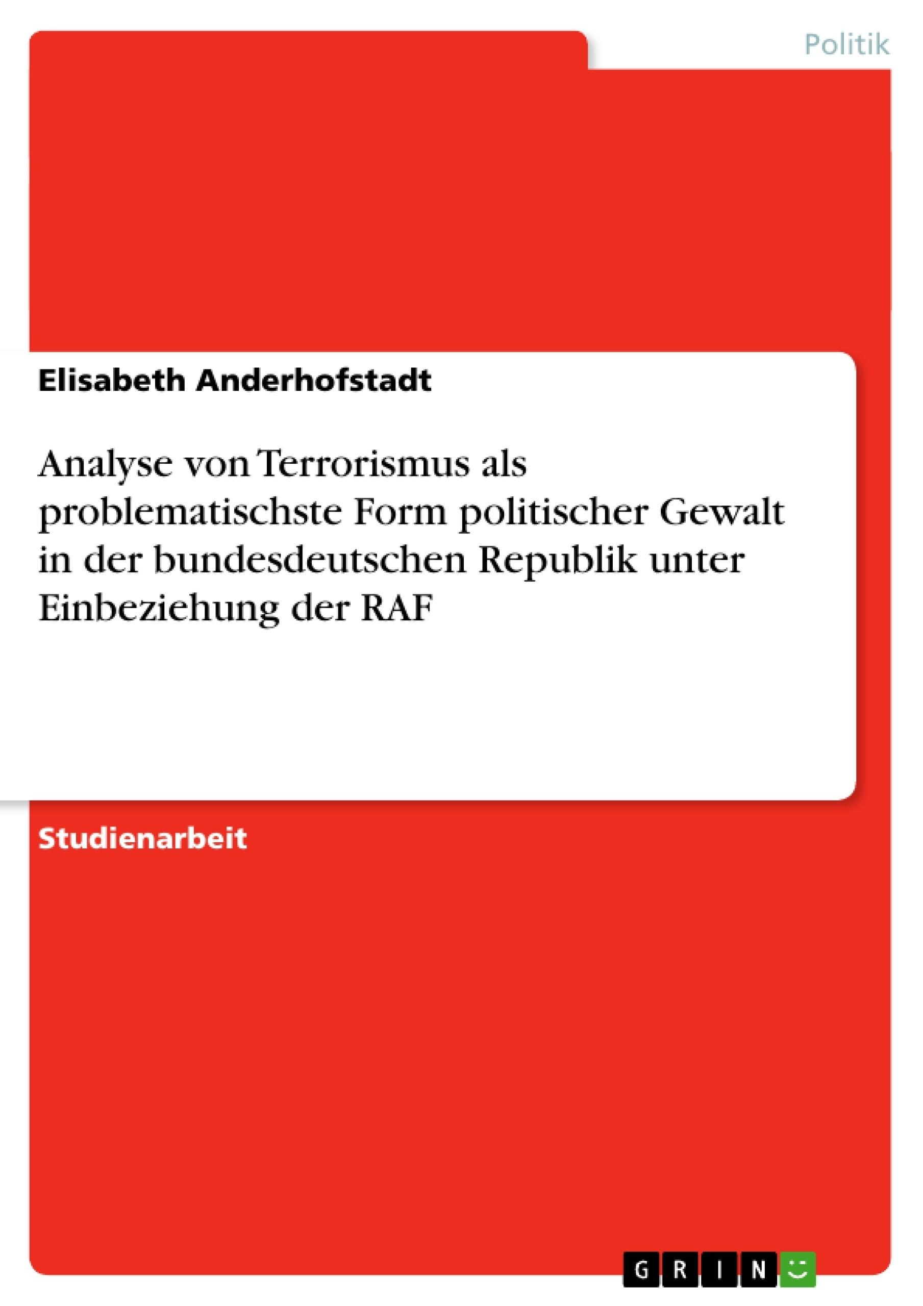 Titel: Analyse von Terrorismus als problematischste Form politischer Gewalt in der bundesdeutschen Republik unter Einbeziehung der RAF