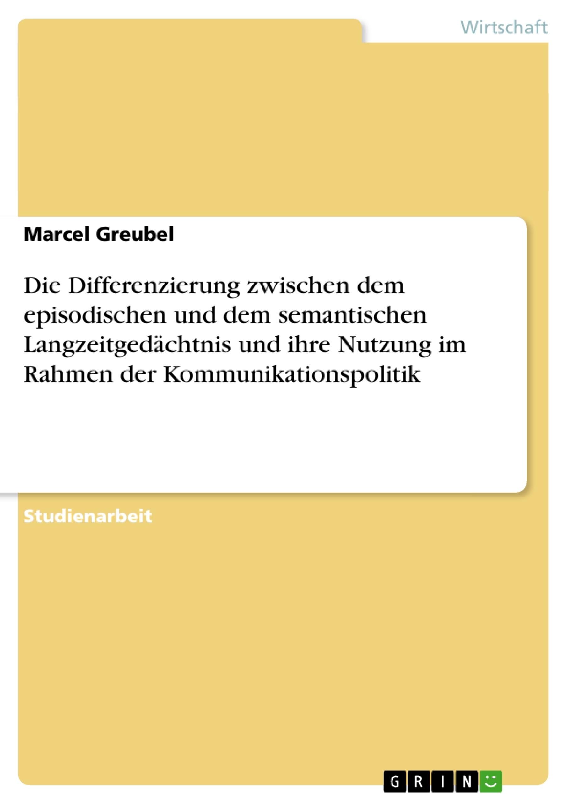 Titel: Die Differenzierung zwischen dem episodischen und dem semantischen Langzeitgedächtnis und ihre Nutzung im Rahmen der Kommunikationspolitik