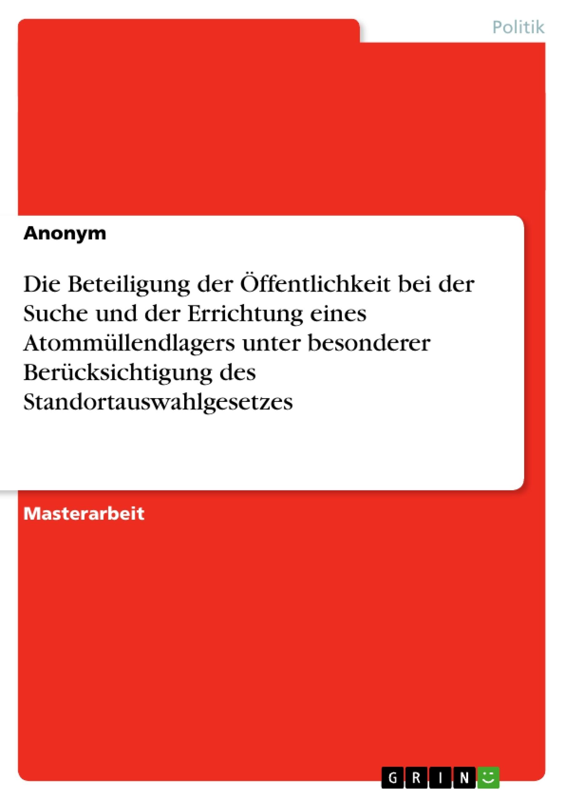 Titel: Die Beteiligung der Öffentlichkeit bei der Suche und der Errichtung eines Atommüllendlagers unter besonderer Berücksichtigung des Standortauswahlgesetzes