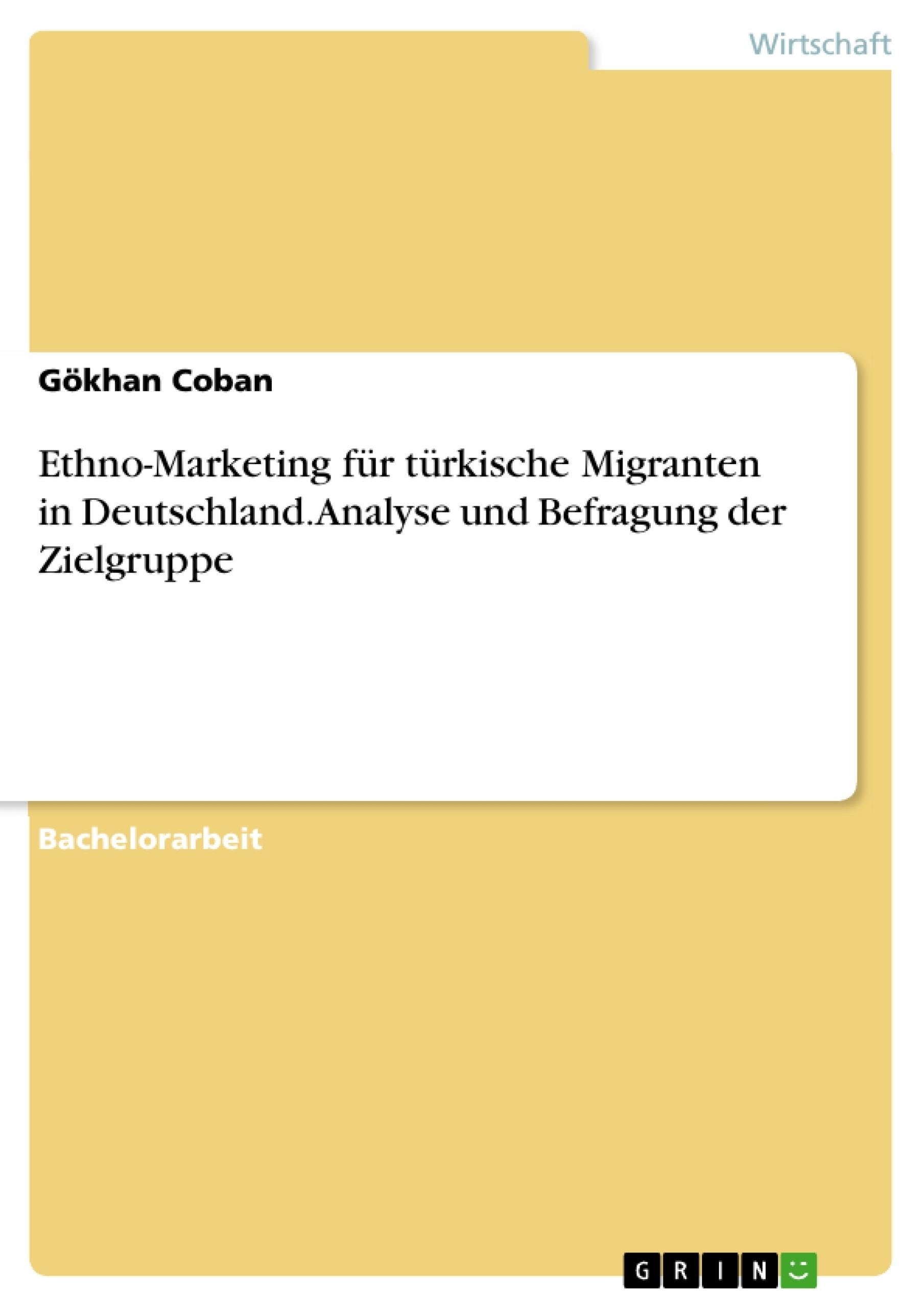 Titel: Ethno-Marketing für türkische Migranten in Deutschland. Analyse und Befragung der Zielgruppe