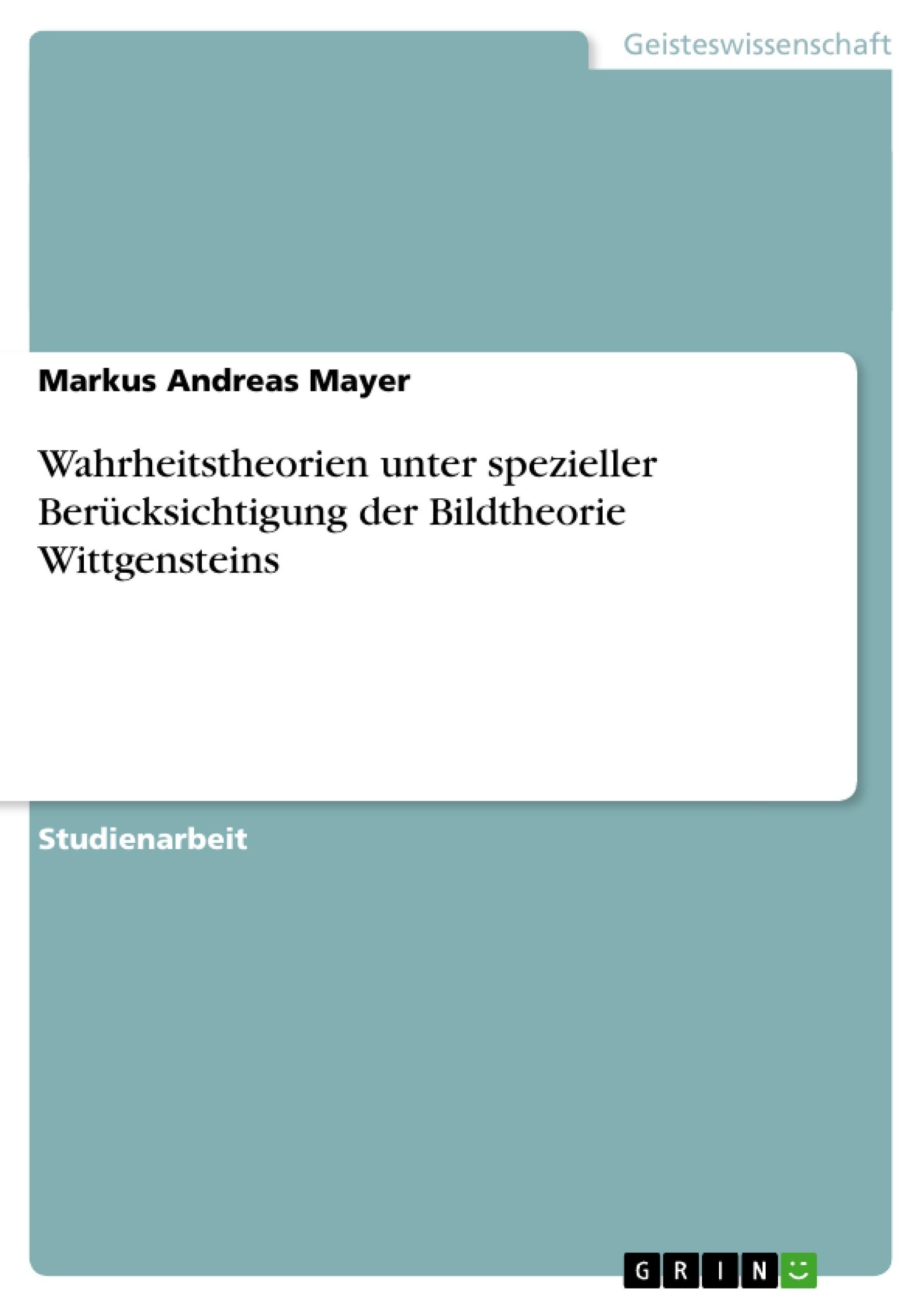 Titel: Wahrheitstheorien unter spezieller Berücksichtigung der Bildtheorie Wittgensteins