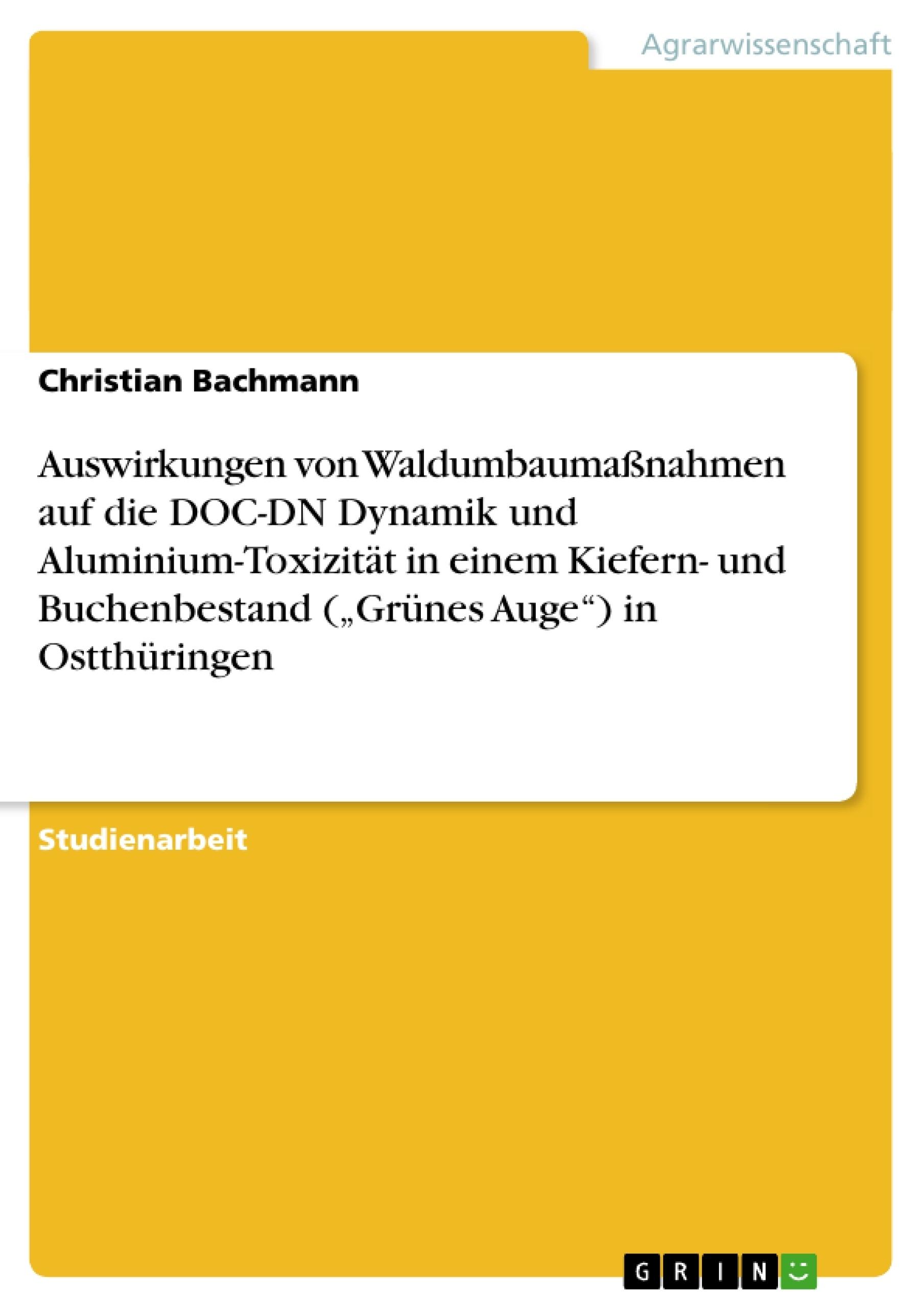 """Titel: Auswirkungen von Waldumbaumaßnahmen auf die DOC-DN Dynamik und Aluminium-Toxizität in einem Kiefern- und Buchenbestand (""""Grünes Auge"""") in Ostthüringen"""