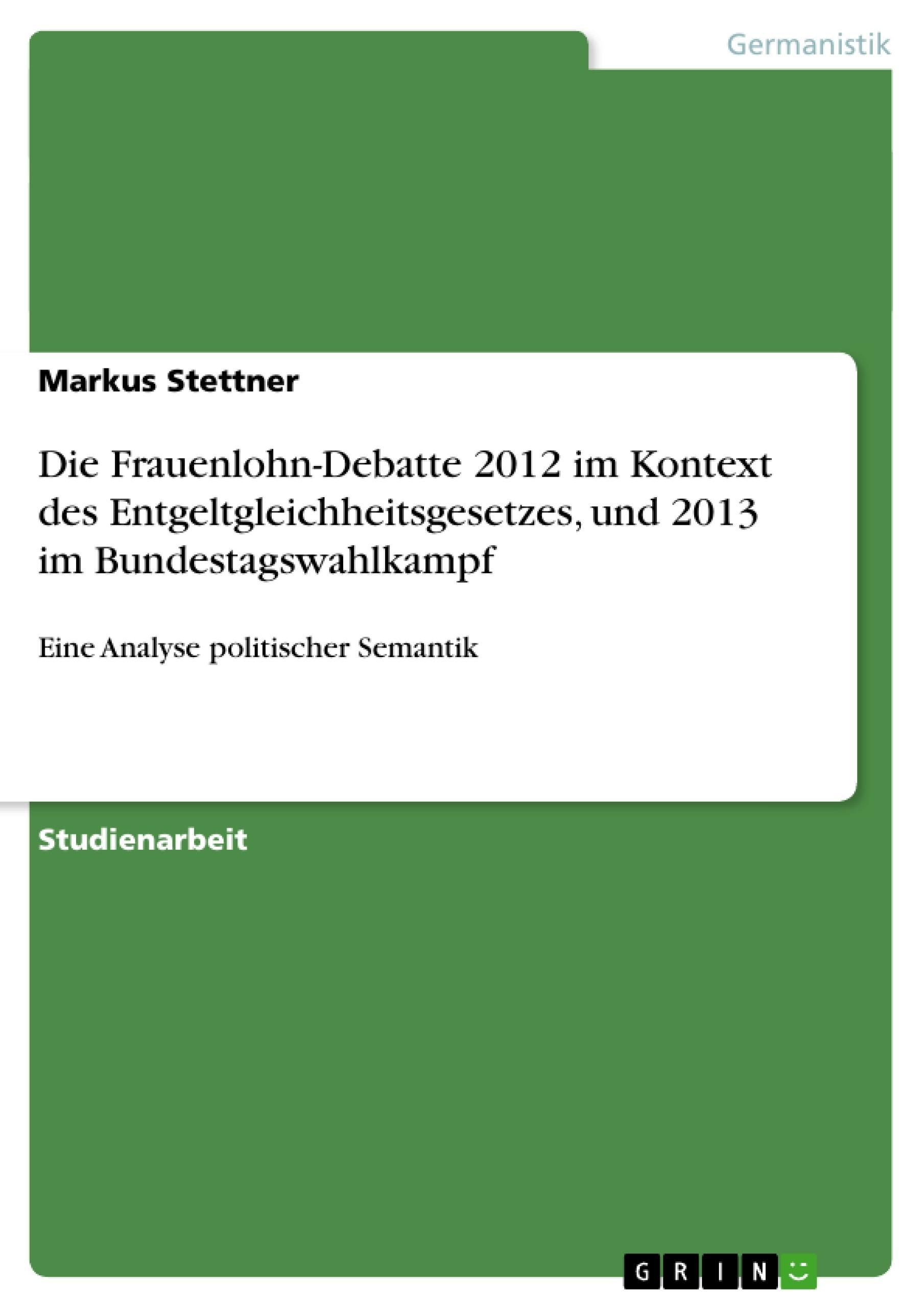 Titel: Die Frauenlohn-Debatte 2012 im Kontext des Entgeltgleichheitsgesetzes, und 2013 im Bundestagswahlkampf