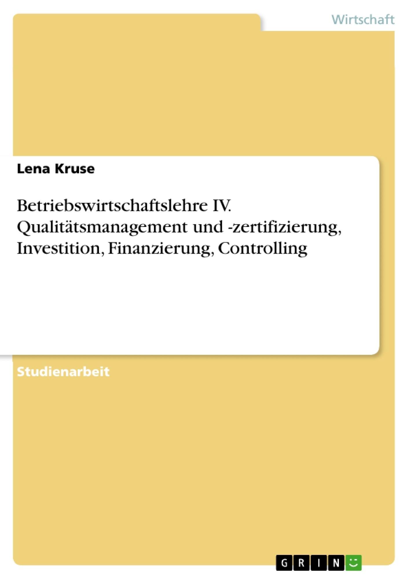 Titel: Betriebswirtschaftslehre IV. Qualitätsmanagement und -zertifizierung, Investition, Finanzierung, Controlling