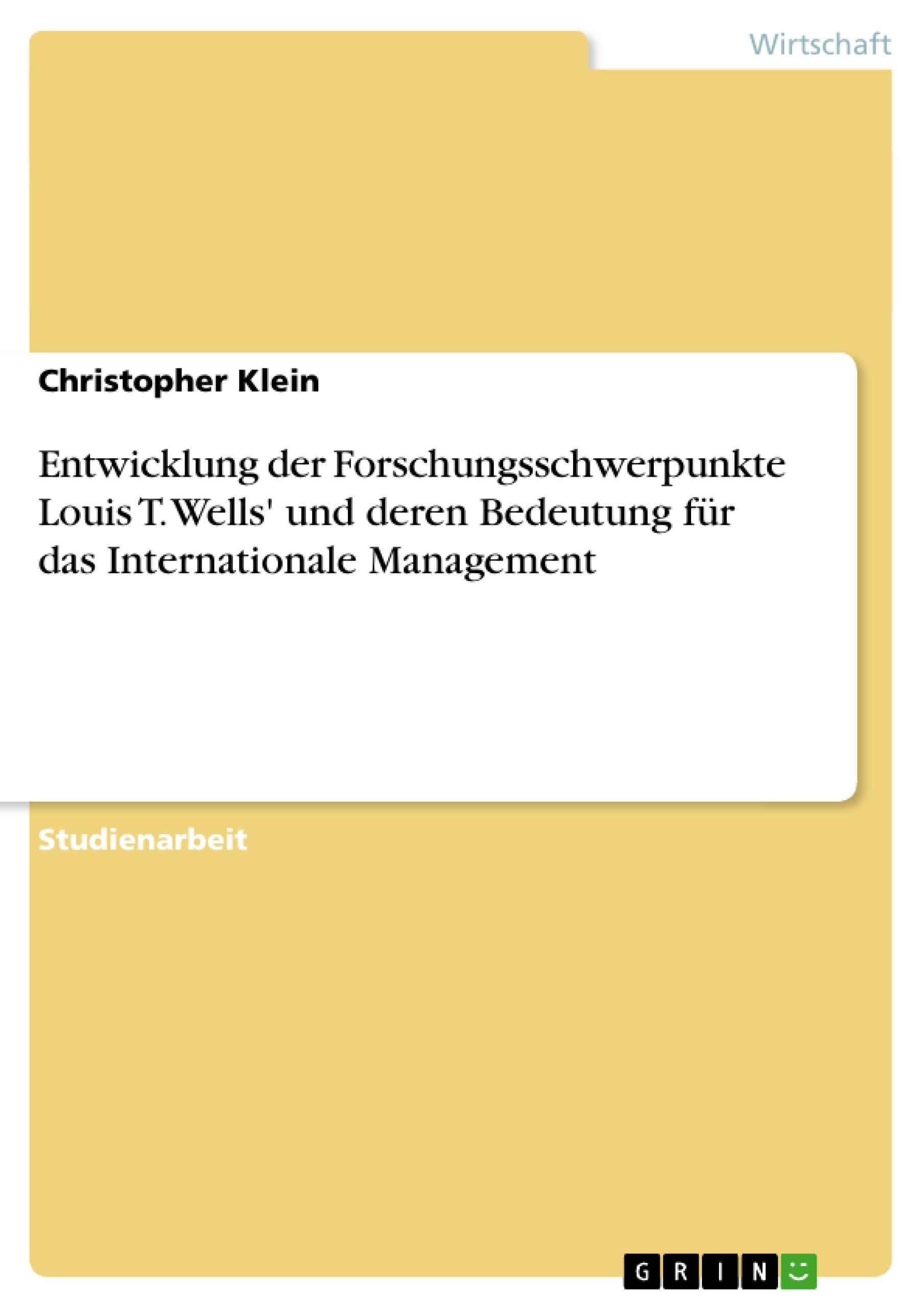 Titel: Entwicklung der Forschungsschwerpunkte Louis T. Wells' und deren Bedeutung für das Internationale Management