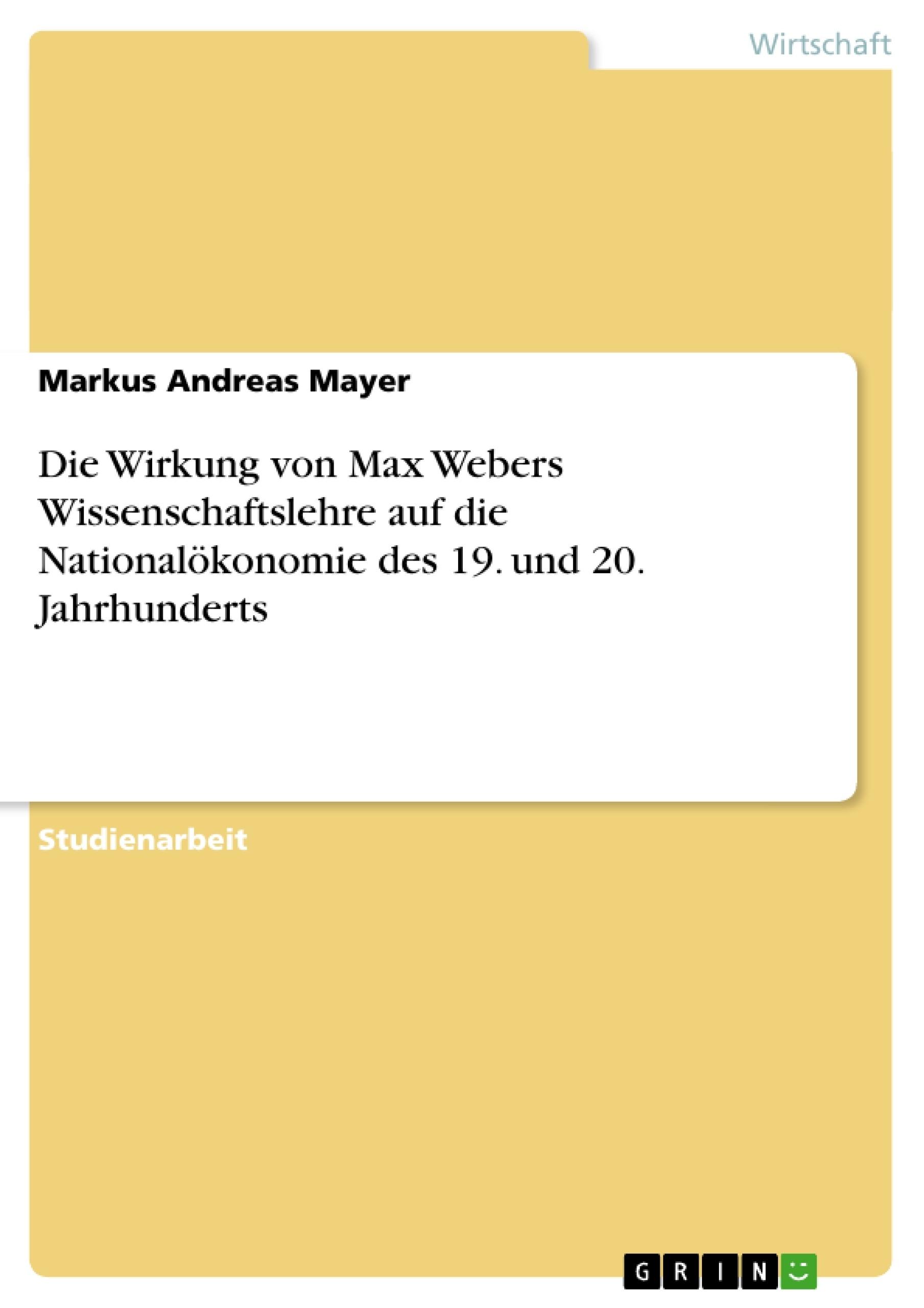 Titel: Die Wirkung von Max Webers Wissenschaftslehre auf die Nationalökonomie des 19. und 20. Jahrhunderts