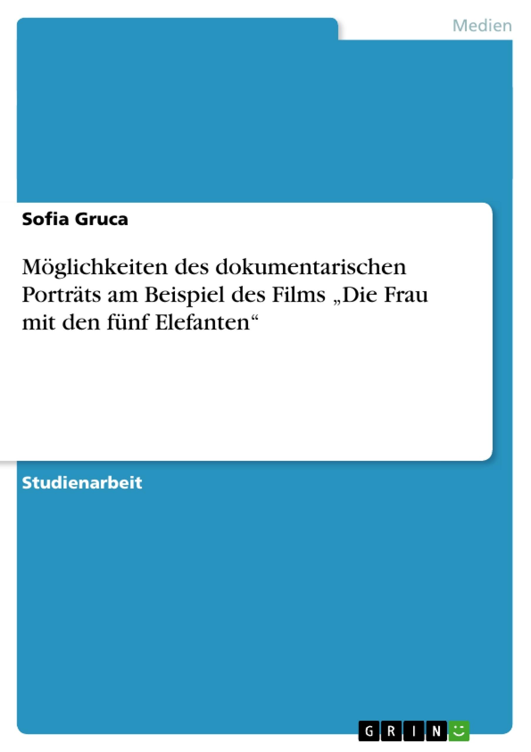 """Titel: Möglichkeiten des dokumentarischen Porträts am Beispiel des Films """"Die Frau mit den fünf Elefanten"""""""
