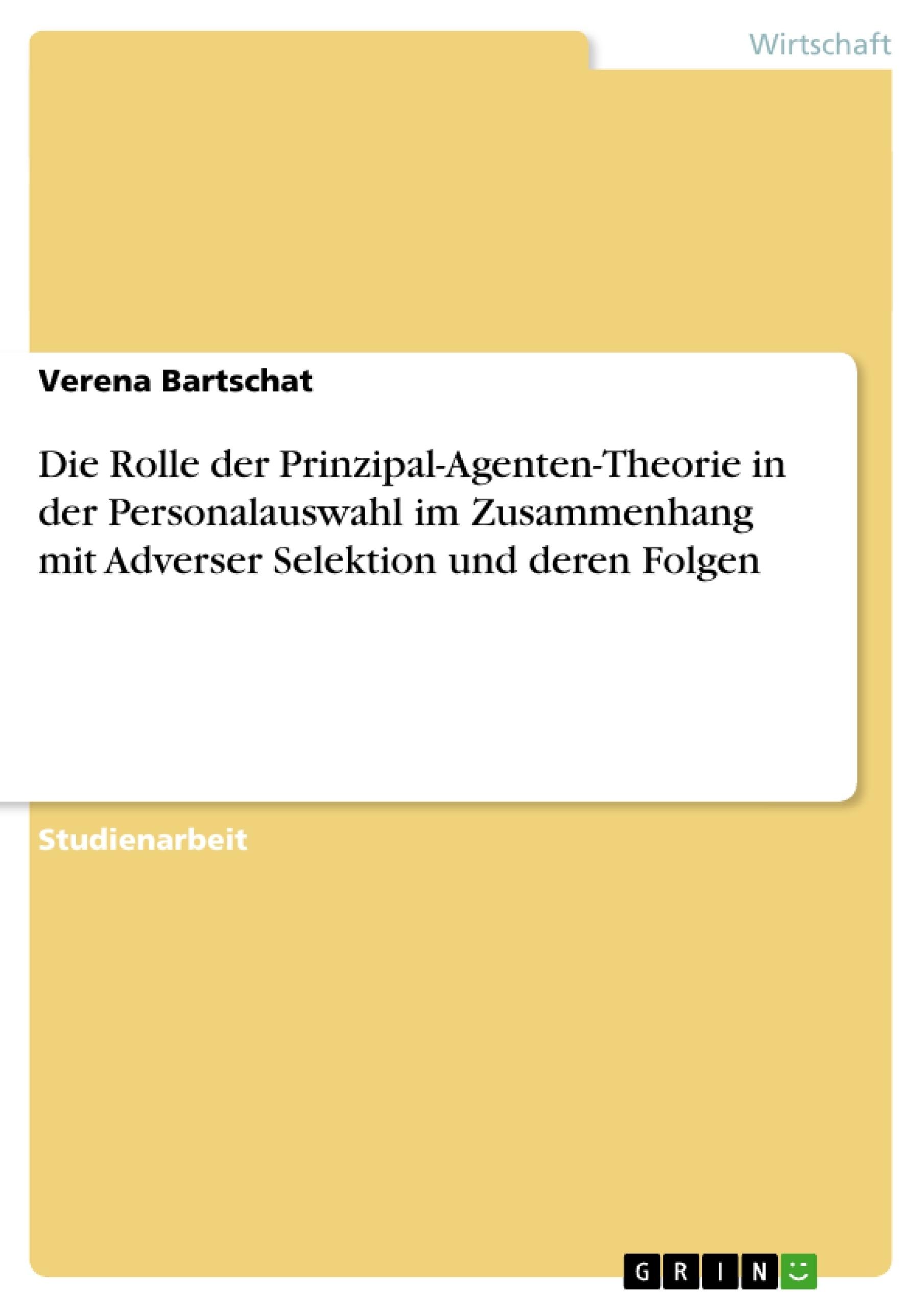 Titel: Die Rolle der Prinzipal-Agenten-Theorie in der Personalauswahl im Zusammenhang mit Adverser Selektion und deren Folgen