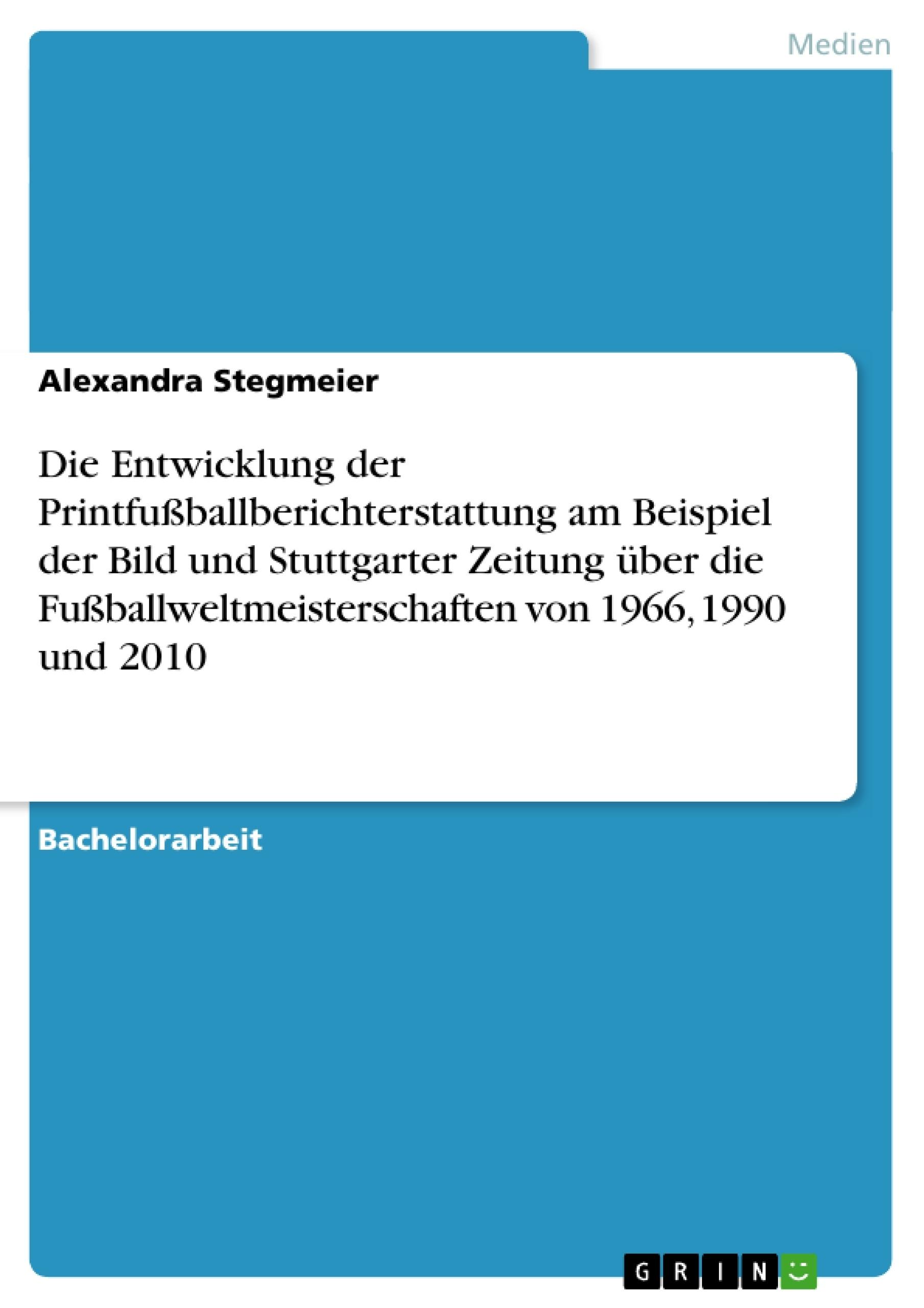 Titel: Die Entwicklung der Printfußballberichterstattung am Beispiel der Bild und Stuttgarter Zeitung über die Fußballweltmeisterschaften von 1966, 1990 und 2010