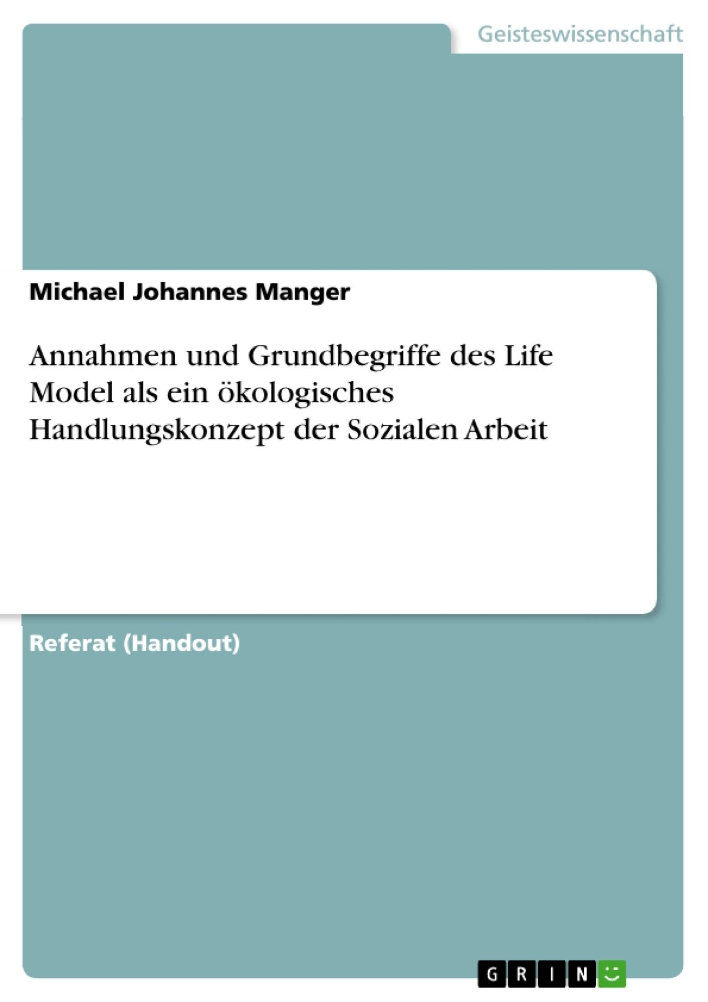Titel: Annahmen und Grundbegriffe des Life Model als ein ökologisches Handlungskonzept der Sozialen Arbeit