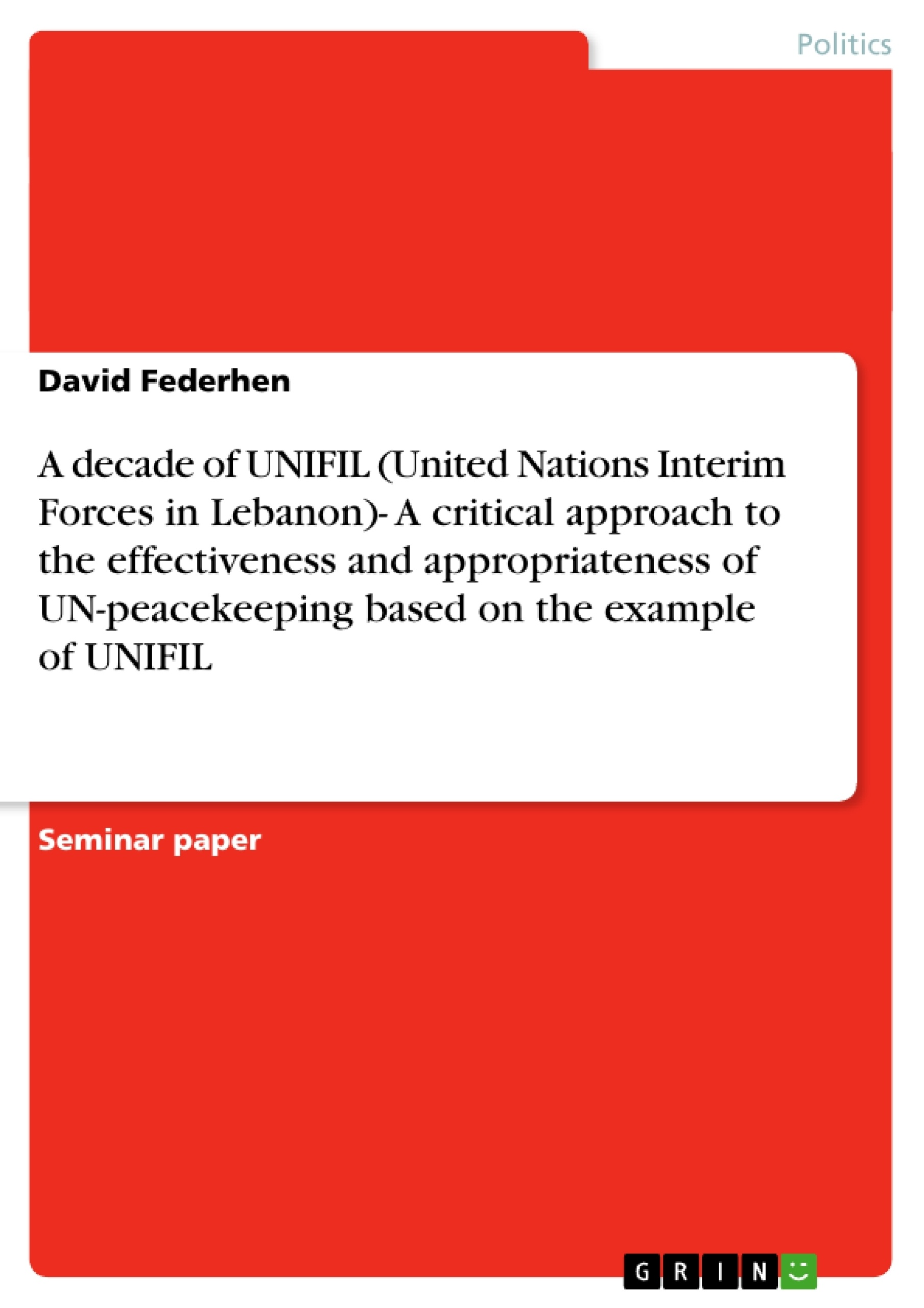 Title: A decade of UNIFIL (United Nations Interim Forces in Lebanon)- A critical approach to the effectiveness and appropriateness of UN-peacekeeping based on the example of UNIFIL