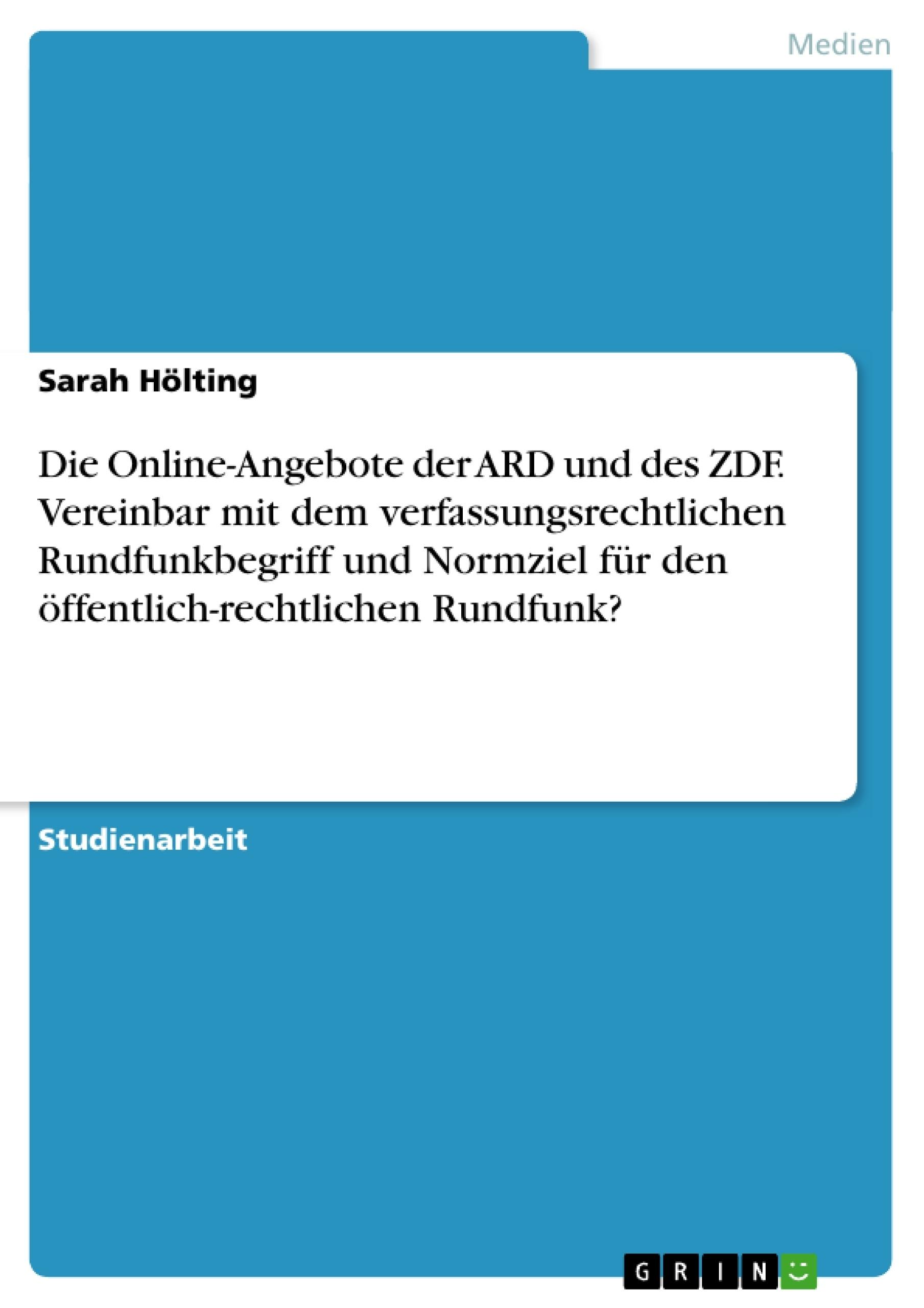 Titel: Die Online-Angebote der ARD und des ZDF. Vereinbar mit dem verfassungsrechtlichen Rundfunkbegriff und Normziel für den öffentlich-rechtlichen Rundfunk?