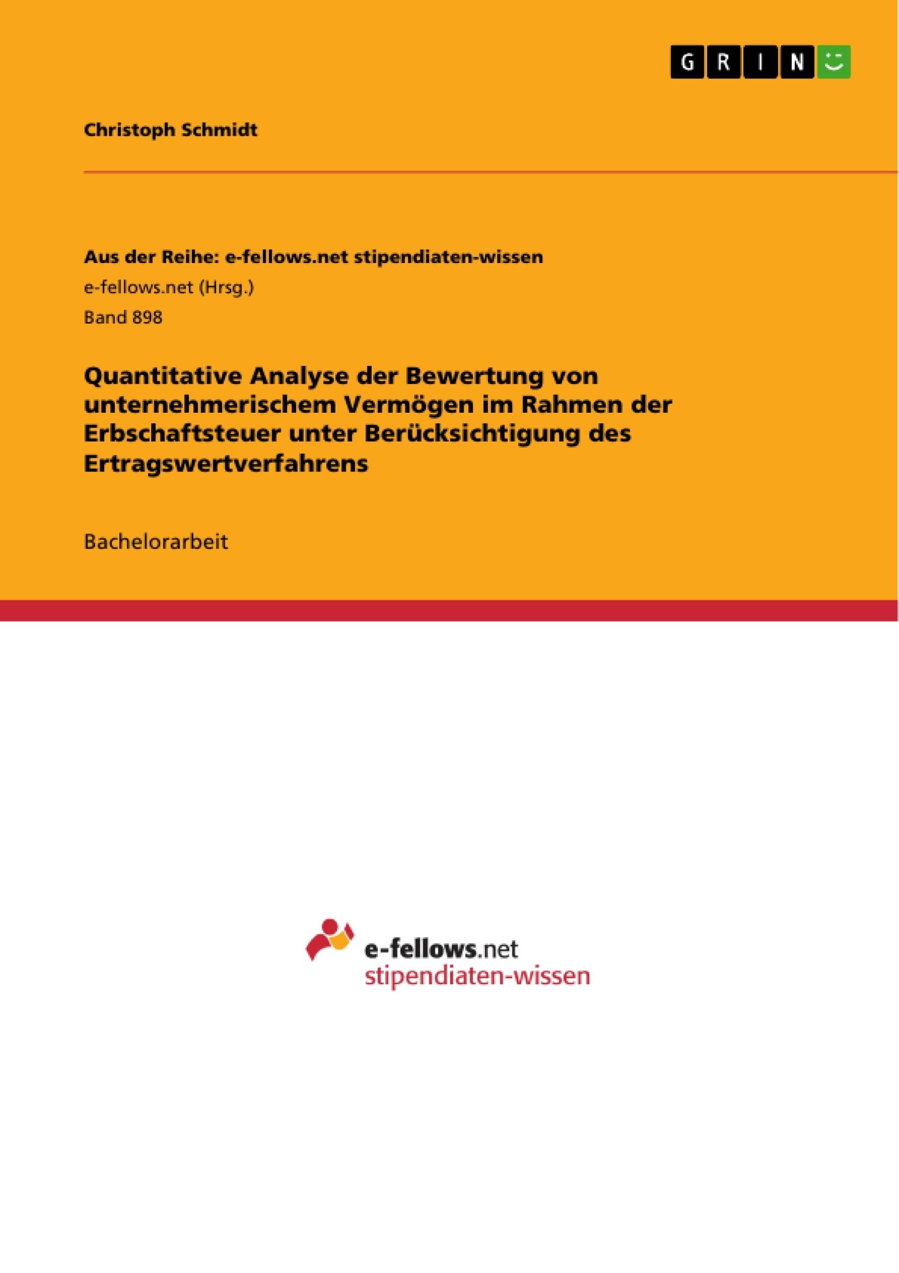 Titel: Quantitative Analyse der Bewertung von unternehmerischem Vermögen im Rahmen der Erbschaftsteuer unter Berücksichtigung des Ertragswertverfahrens