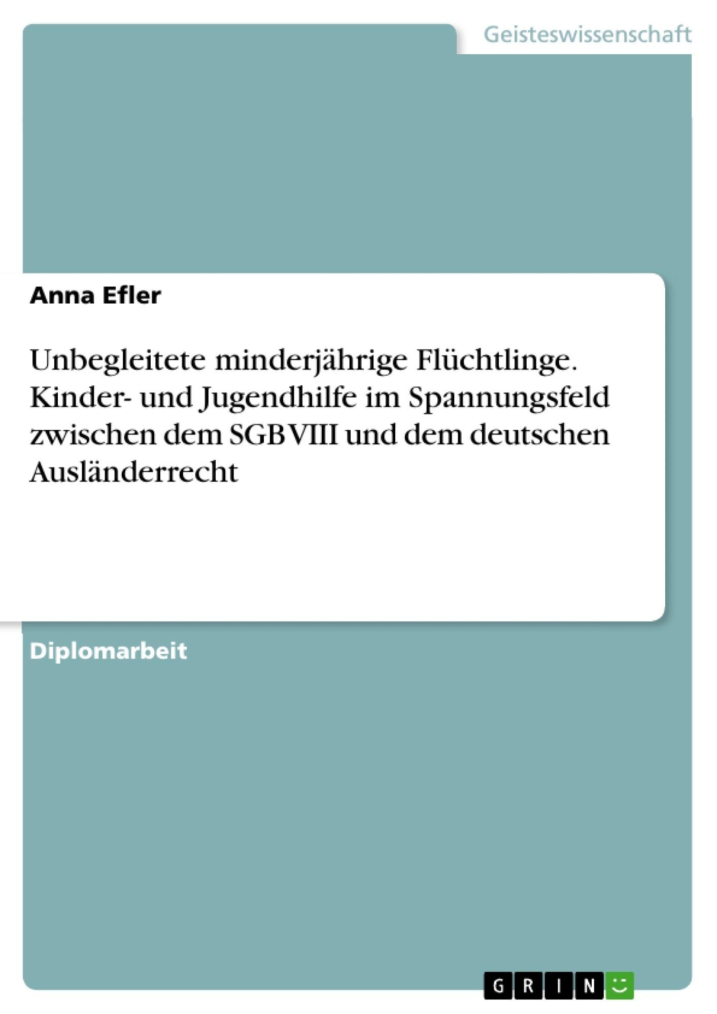 Titel: Unbegleitete minderjährige Flüchtlinge. Kinder- und Jugendhilfe im Spannungsfeld zwischen dem SGB VIII und dem deutschen Ausländerrecht