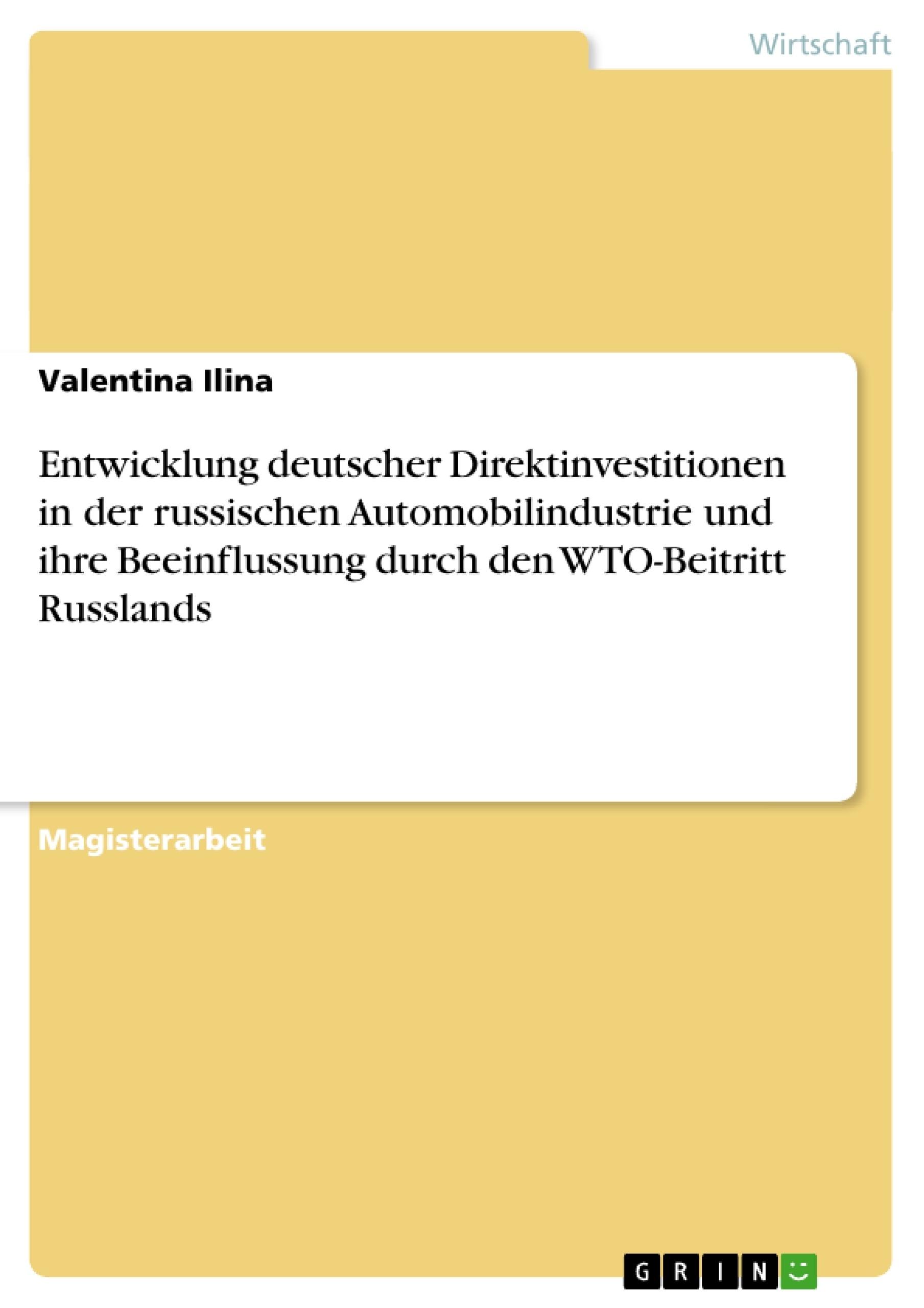 Titel: Entwicklung deutscher Direktinvestitionen in der russischen Automobilindustrie und ihre Beeinflussung durch den WTO-Beitritt Russlands