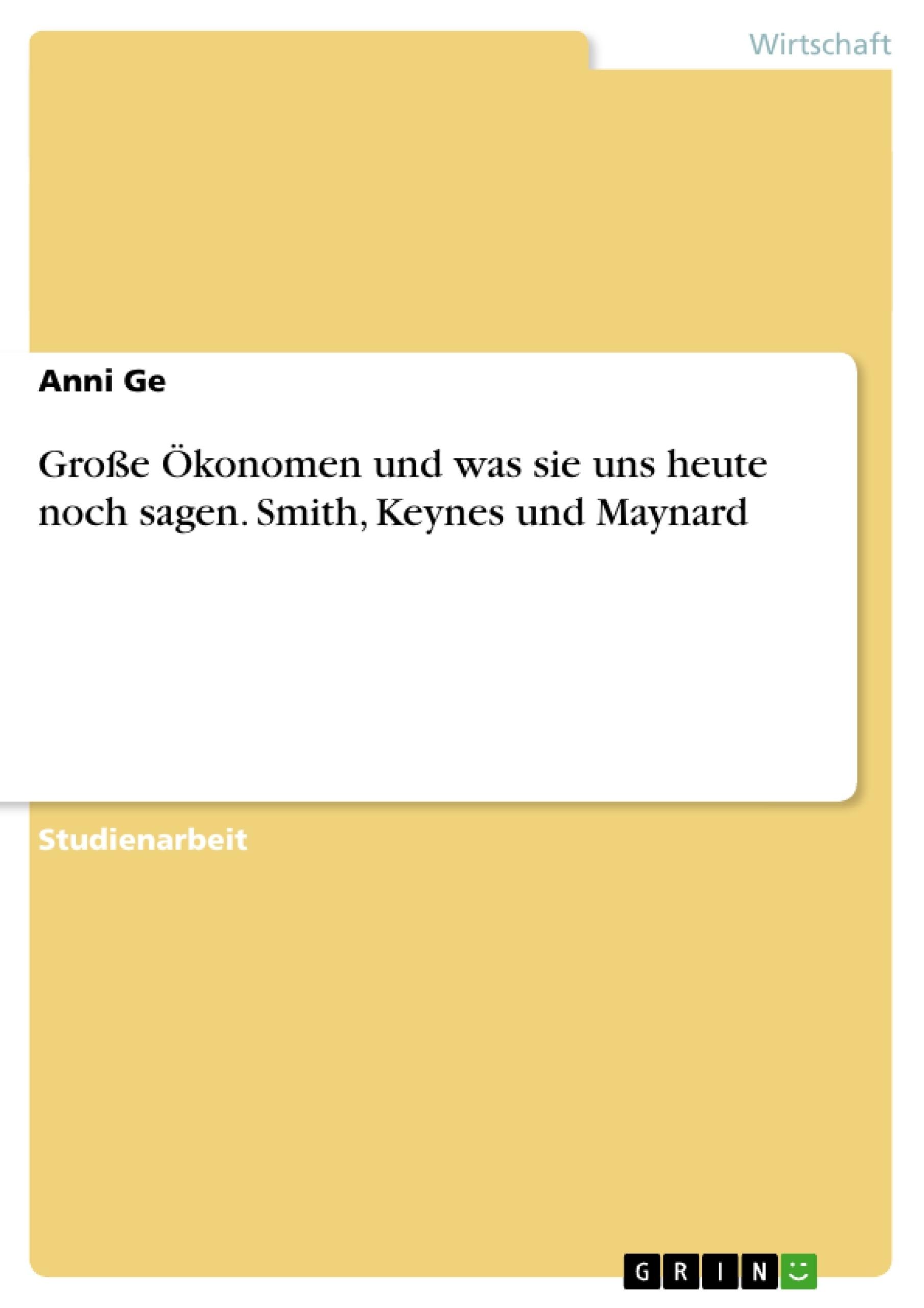 Titel: Große Ökonomen und was sie uns heute noch sagen. Smith, Keynes und Maynard