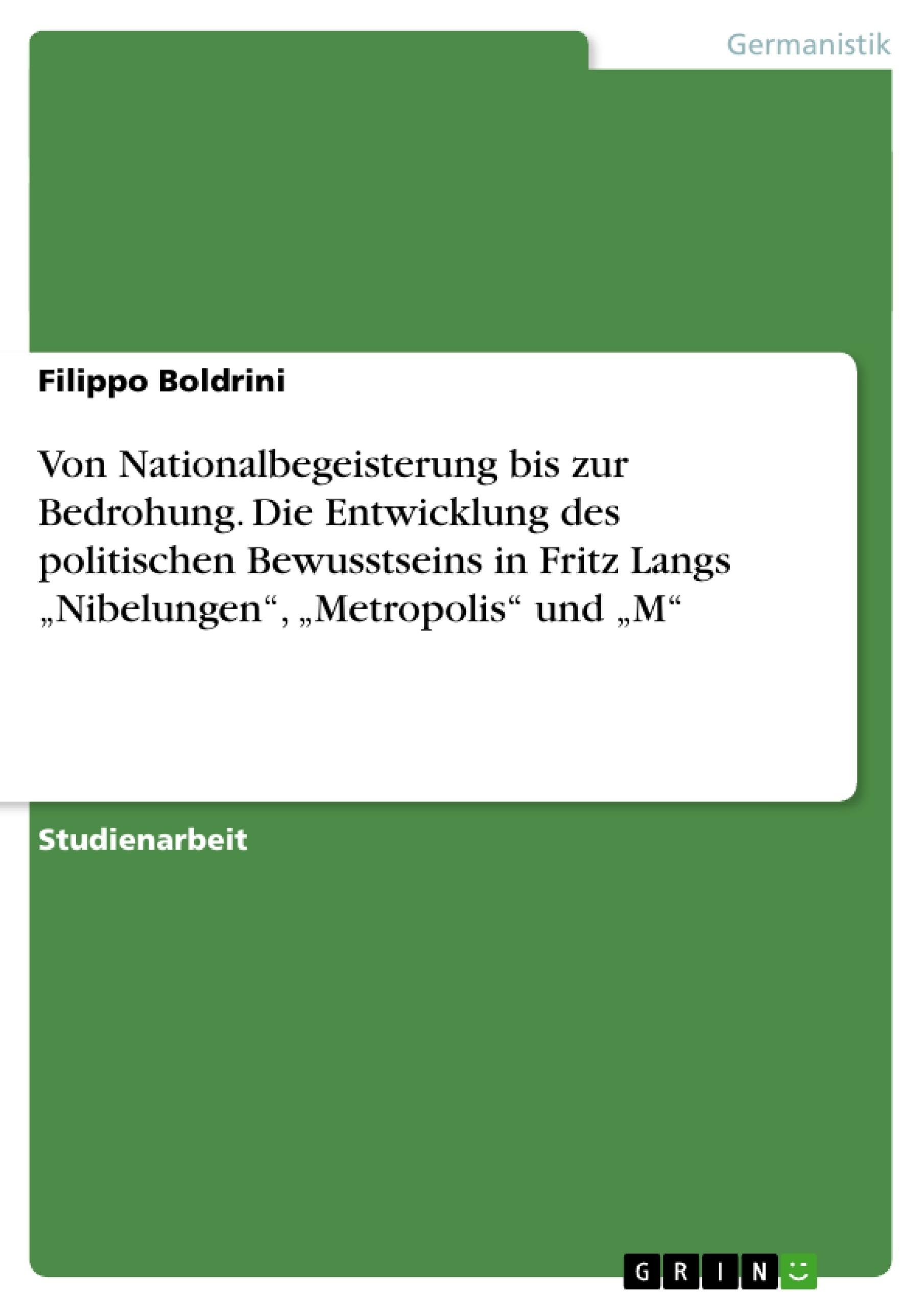"""Titel: Von Nationalbegeisterung bis zur Bedrohung. Die Entwicklung des politischen Bewusstseins in Fritz Langs """"Nibelungen"""", """"Metropolis"""" und """"M"""""""