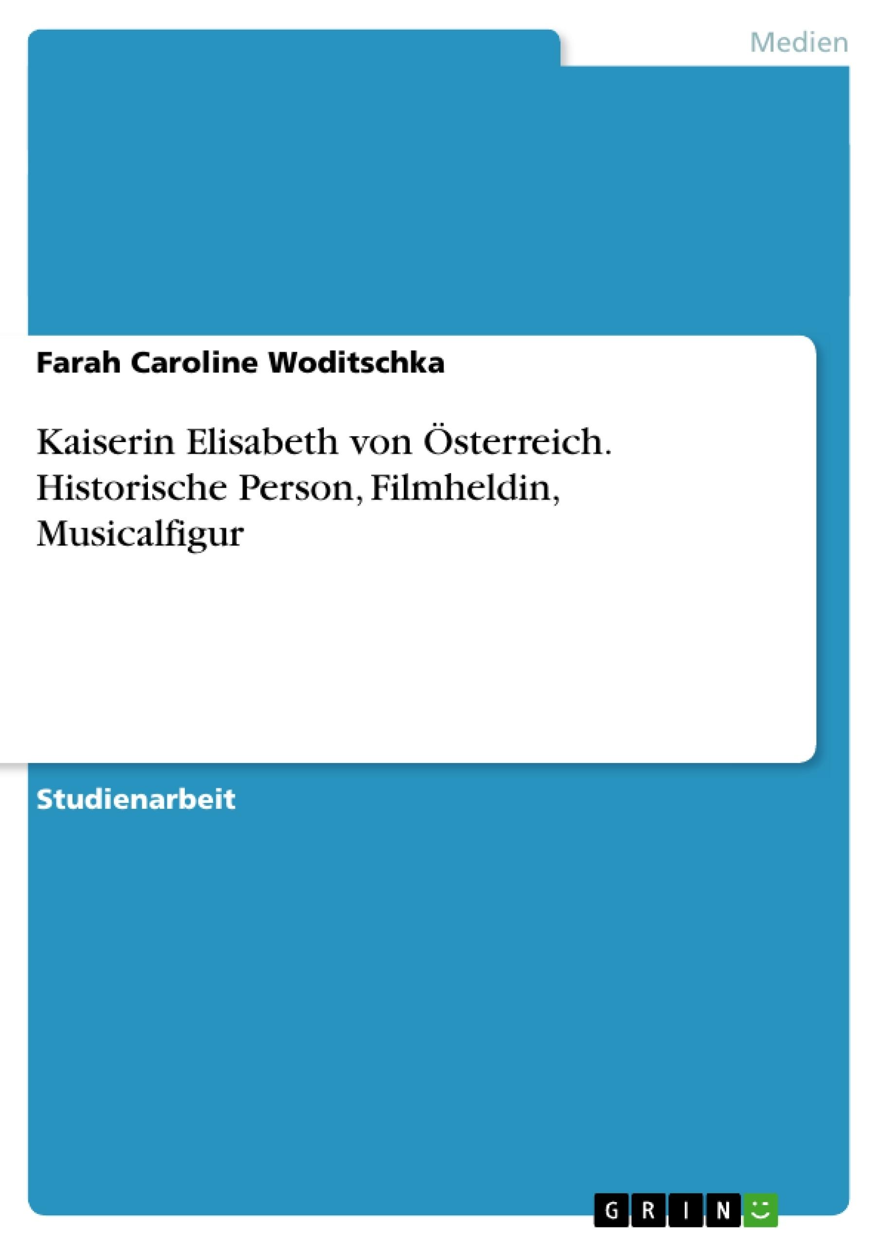 Titel: Kaiserin Elisabeth von Österreich. Historische Person, Filmheldin, Musicalfigur