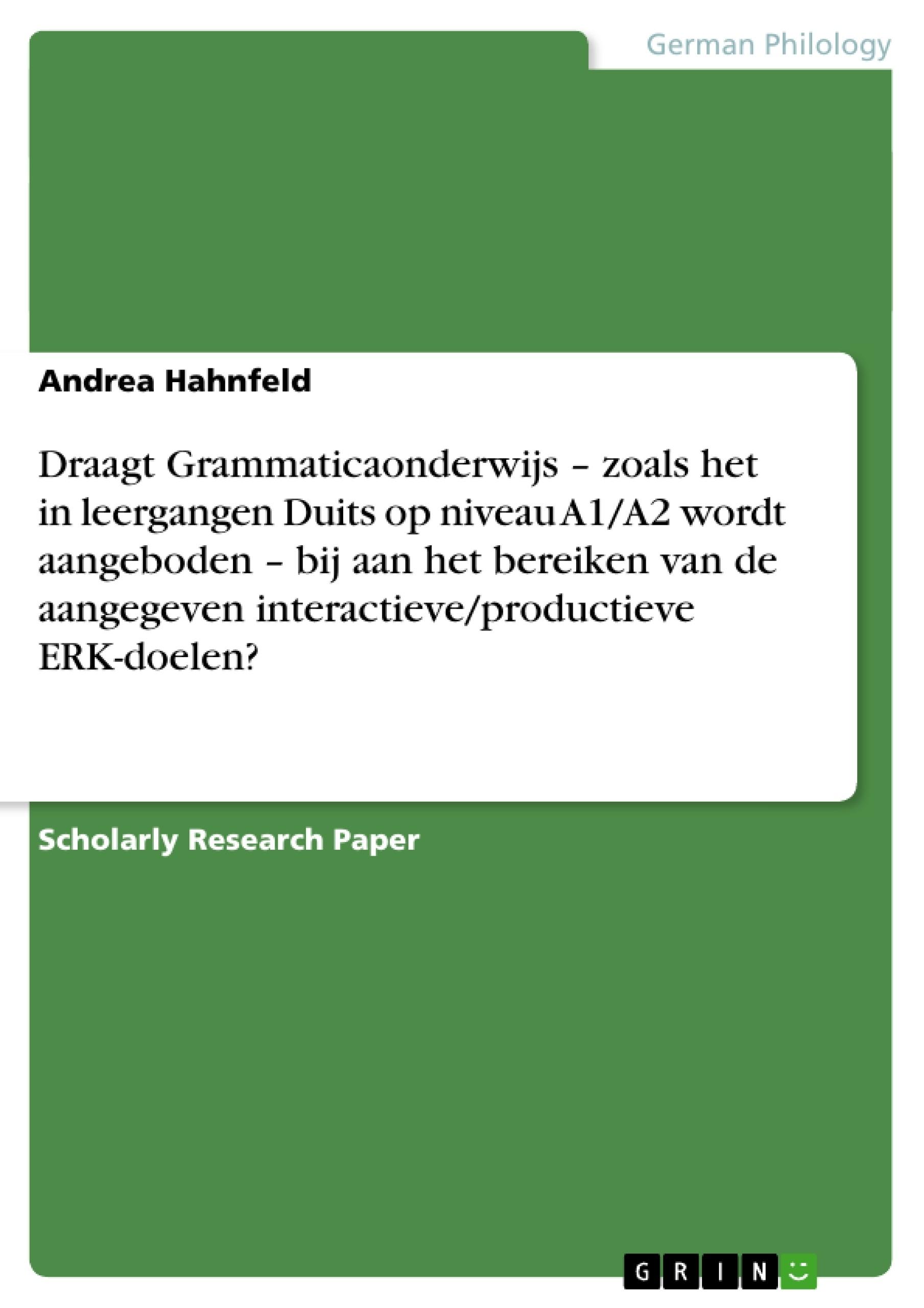 Title: Draagt Grammaticaonderwijs – zoals het in leergangen Duits op niveau A1/A2 wordt aangeboden – bij aan het bereiken van de aangegeven interactieve/productieve ERK-doelen?