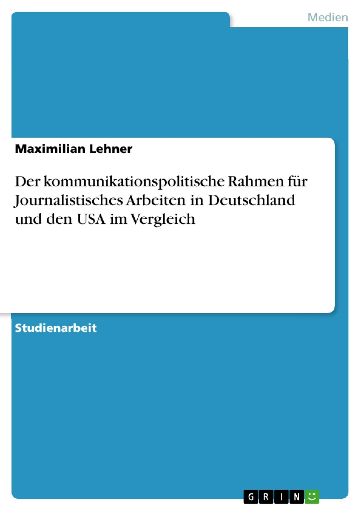 Titel: Der kommunikationspolitische Rahmen für Journalistisches Arbeiten in Deutschland und den USA im Vergleich