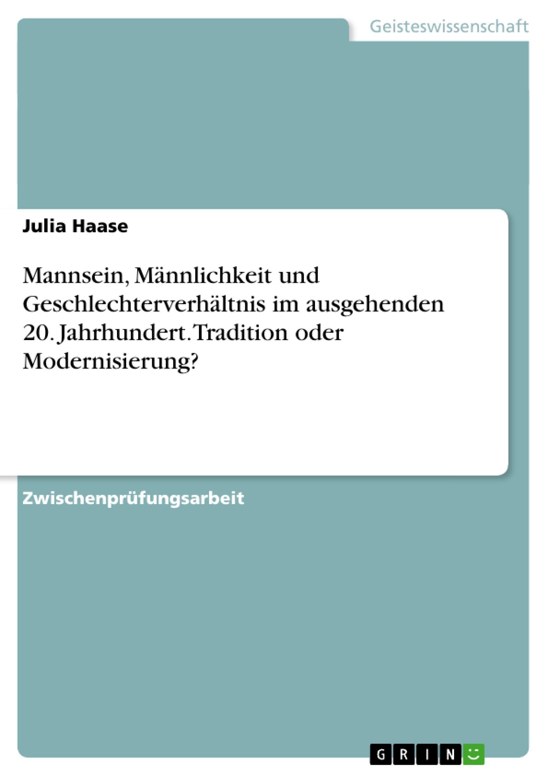 Titel: Mannsein, Männlichkeit und Geschlechterverhältnis im ausgehenden 20. Jahrhundert. Tradition oder Modernisierung?