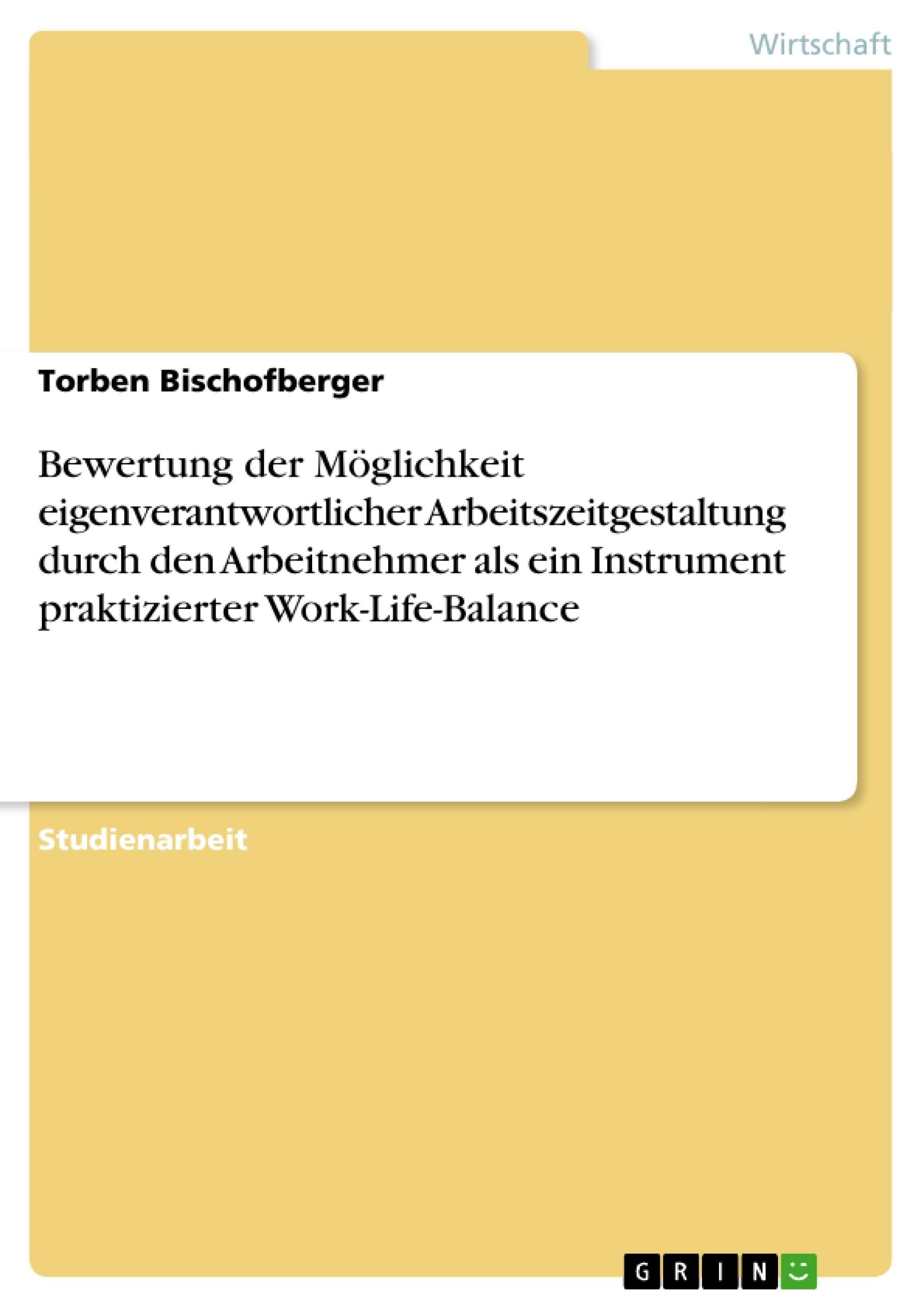 Titel: Bewertung der Möglichkeit eigenverantwortlicher Arbeitszeitgestaltung durch den Arbeitnehmer als ein Instrument praktizierter Work-Life-Balance