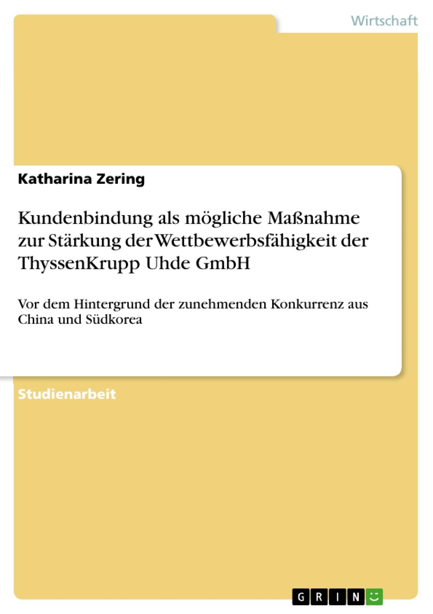 Titel: Kundenbindung als mögliche Maßnahme zur Stärkung der Wettbewerbsfähigkeit der ThyssenKrupp Uhde GmbH