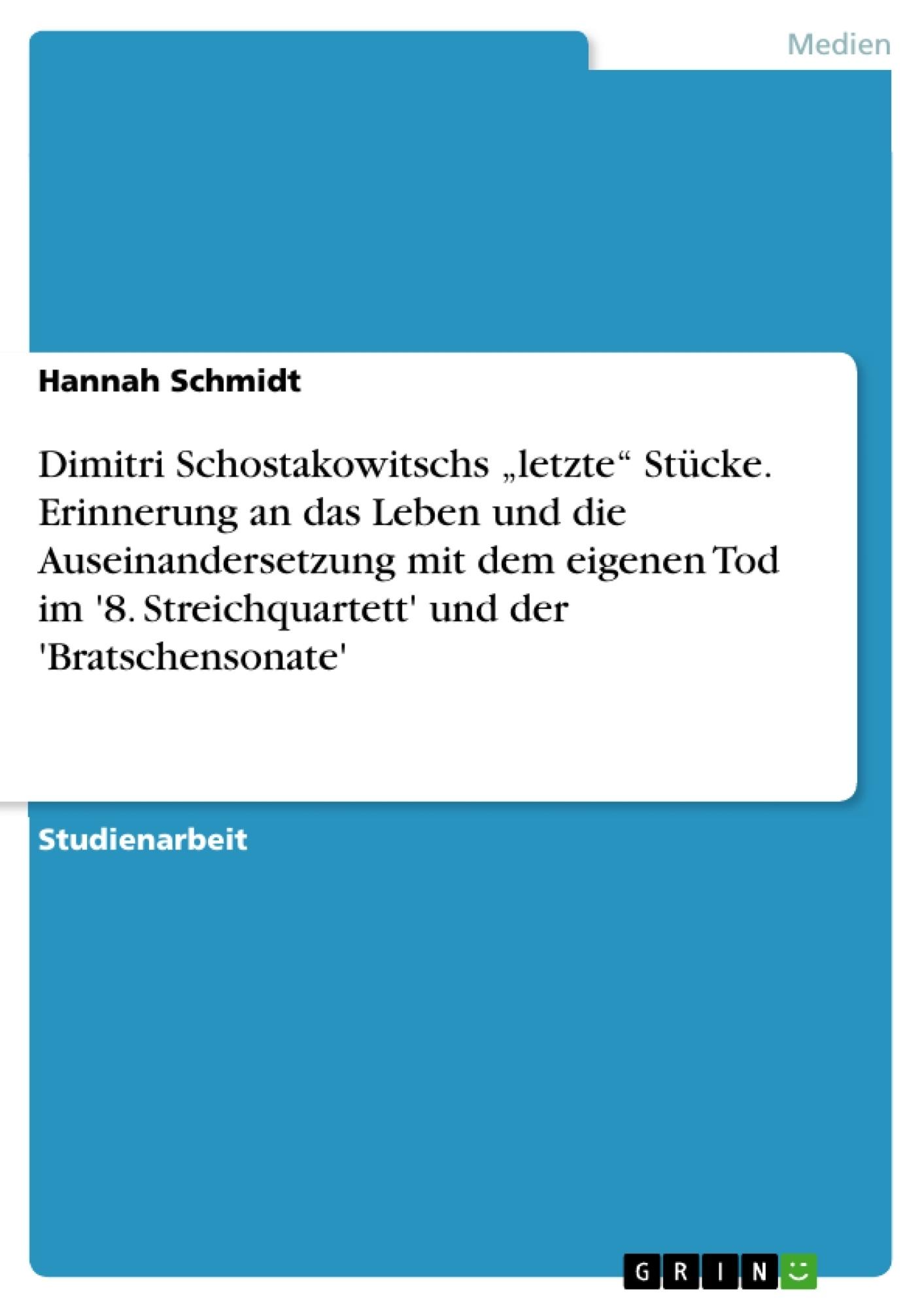 """Titel: Dimitri Schostakowitschs """"letzte"""" Stücke. Erinnerung an das Leben und die Auseinandersetzung mit dem eigenen Tod im '8. Streichquartett' und der 'Bratschensonate'"""