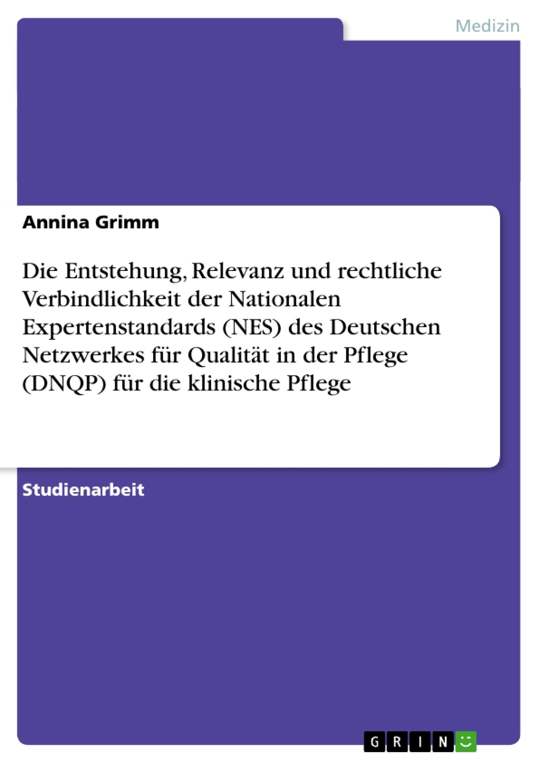 Titel: Die Entstehung, Relevanz und rechtliche Verbindlichkeit der Nationalen Expertenstandards (NES) des Deutschen Netzwerkes für Qualität in der Pflege (DNQP) für die klinische Pflege