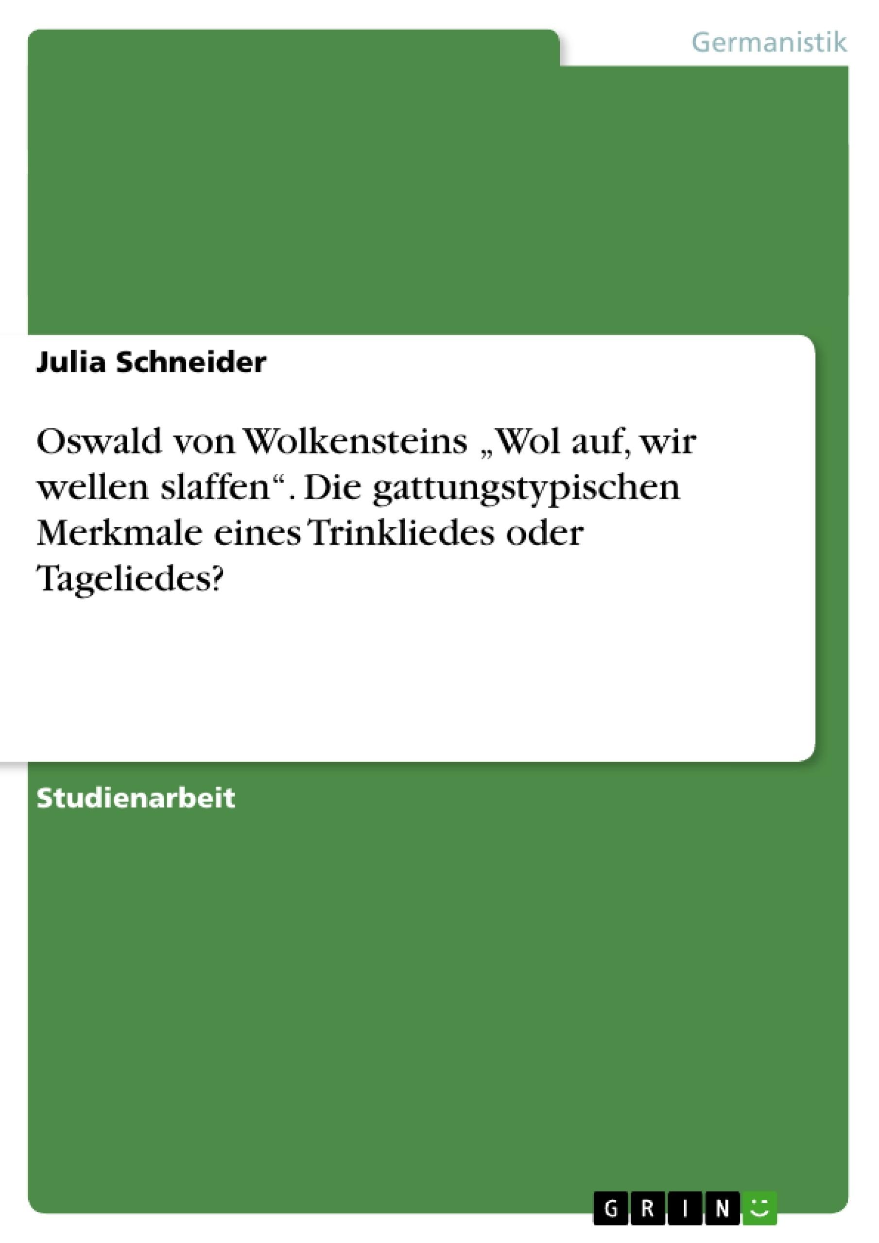 """Titel: Oswald von Wolkensteins """"Wol auf, wir wellen slaffen"""". Die gattungstypischen Merkmale eines Trinkliedes oder Tageliedes?"""
