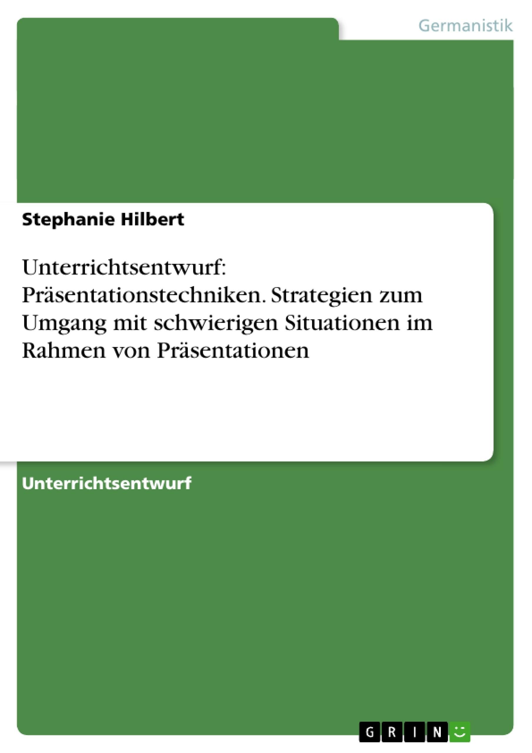 Titel: Unterrichtsentwurf: Präsentationstechniken. Strategien zum Umgang mit schwierigen Situationen im Rahmen von Präsentationen