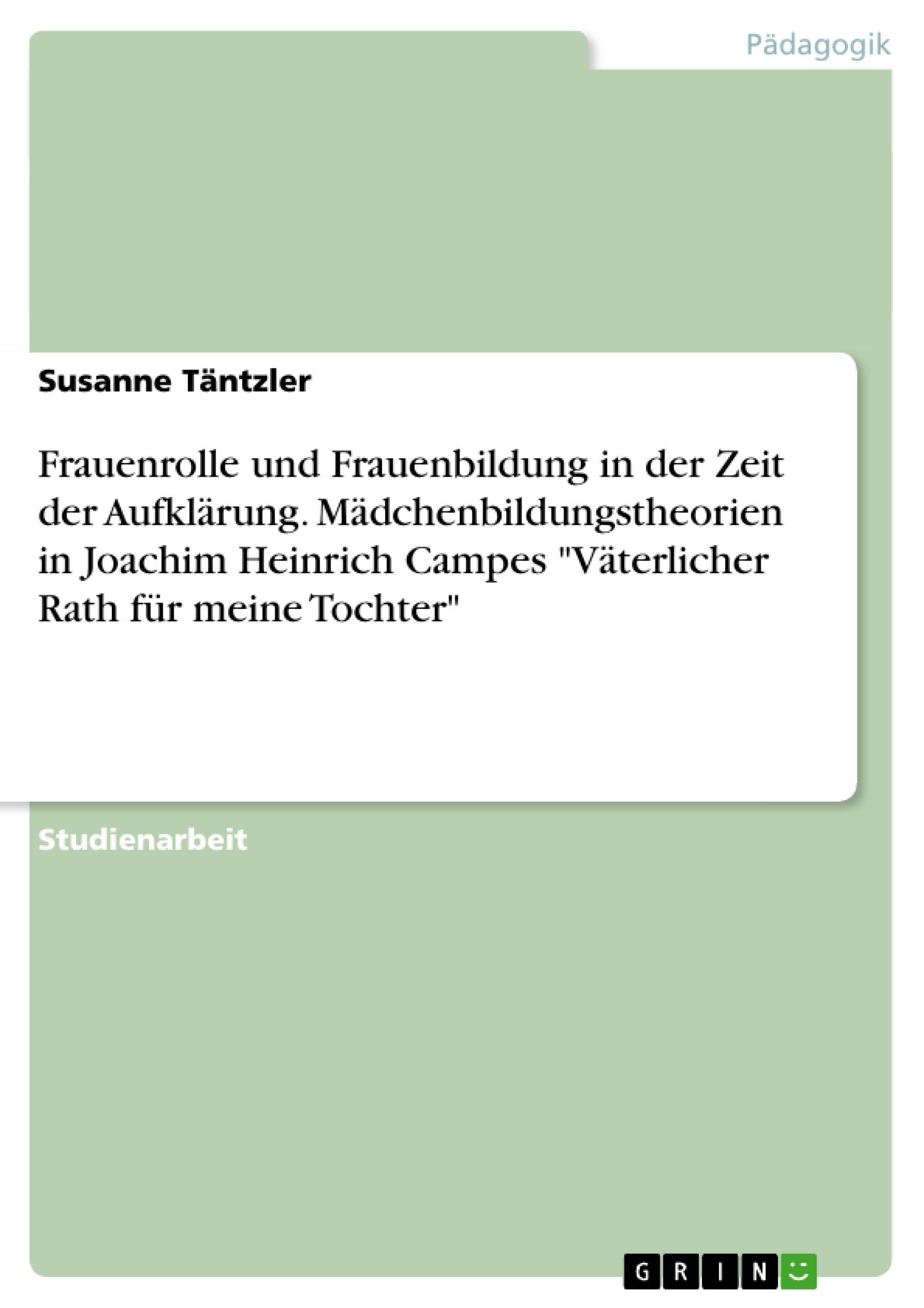 """Titel: Frauenrolle und Frauenbildung in der Zeit der Aufklärung. Mädchenbildungstheorien in Joachim Heinrich Campes """"Väterlicher Rath für meine Tochter"""""""