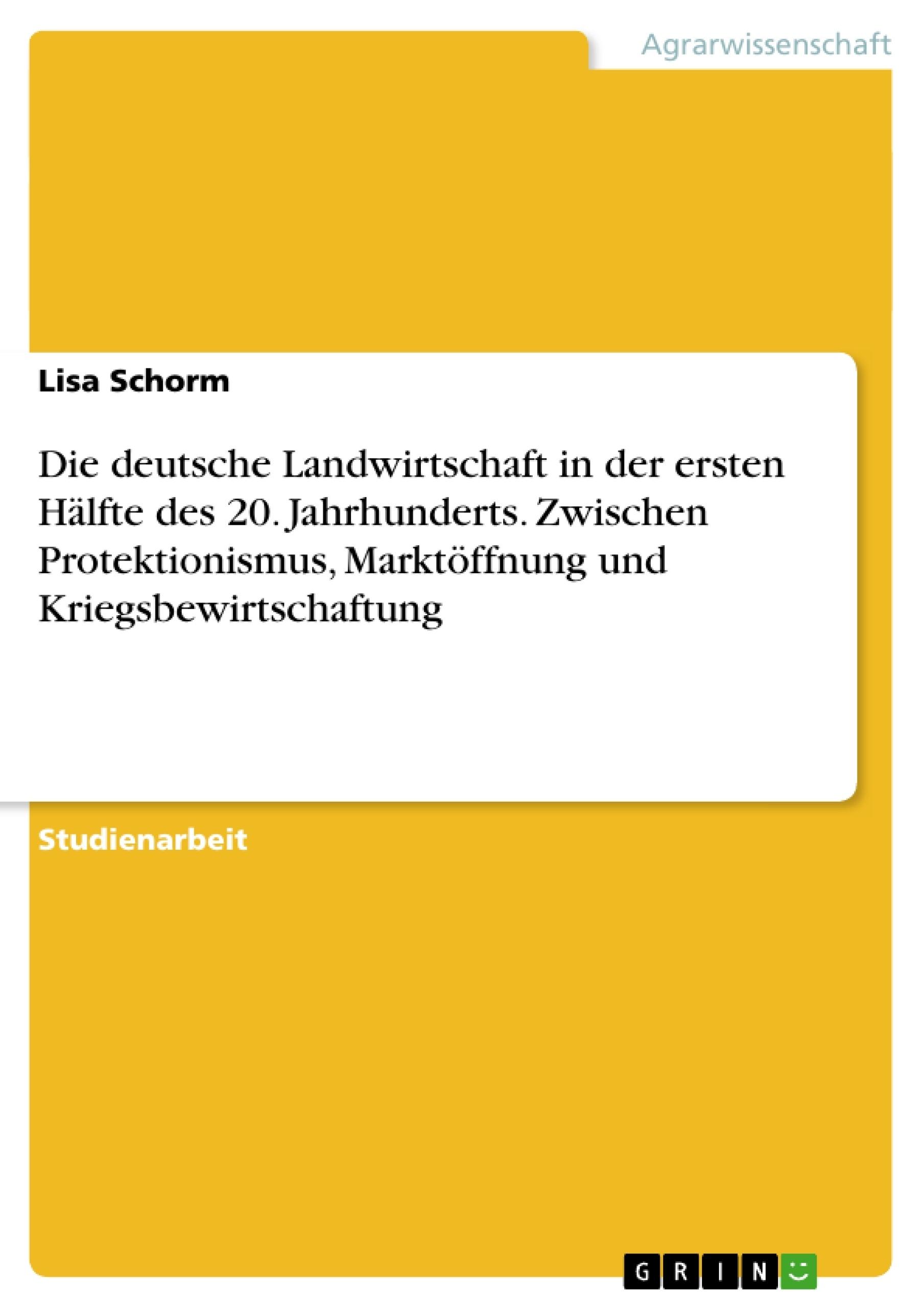 Titel: Die deutsche Landwirtschaft in der ersten Hälfte des 20. Jahrhunderts. Zwischen Protektionismus, Marktöffnung und Kriegsbewirtschaftung