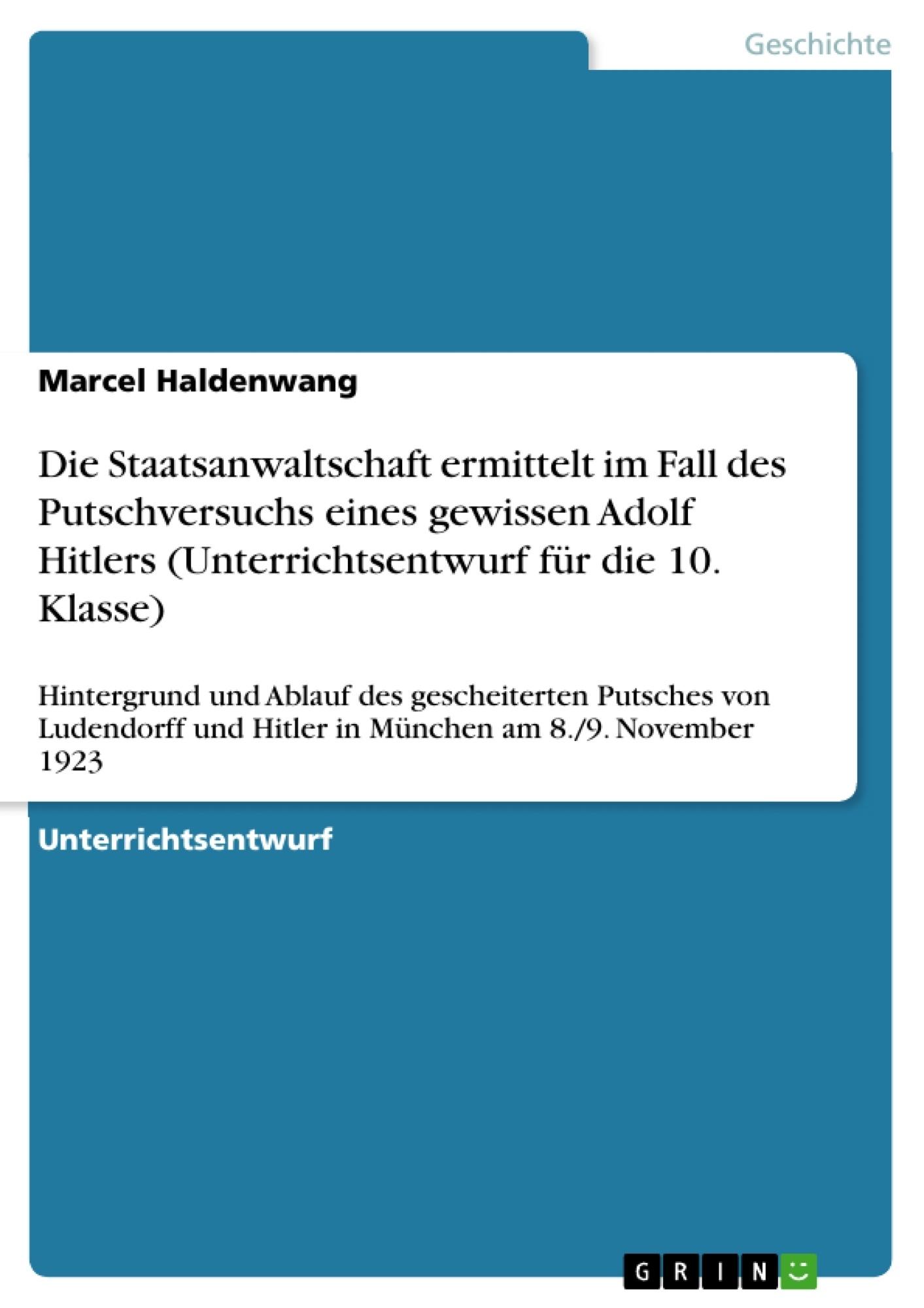 Titel: Die Staatsanwaltschaft ermittelt im Fall des Putschversuchs eines gewissen Adolf Hitlers (Unterrichtsentwurf für die 10. Klasse)