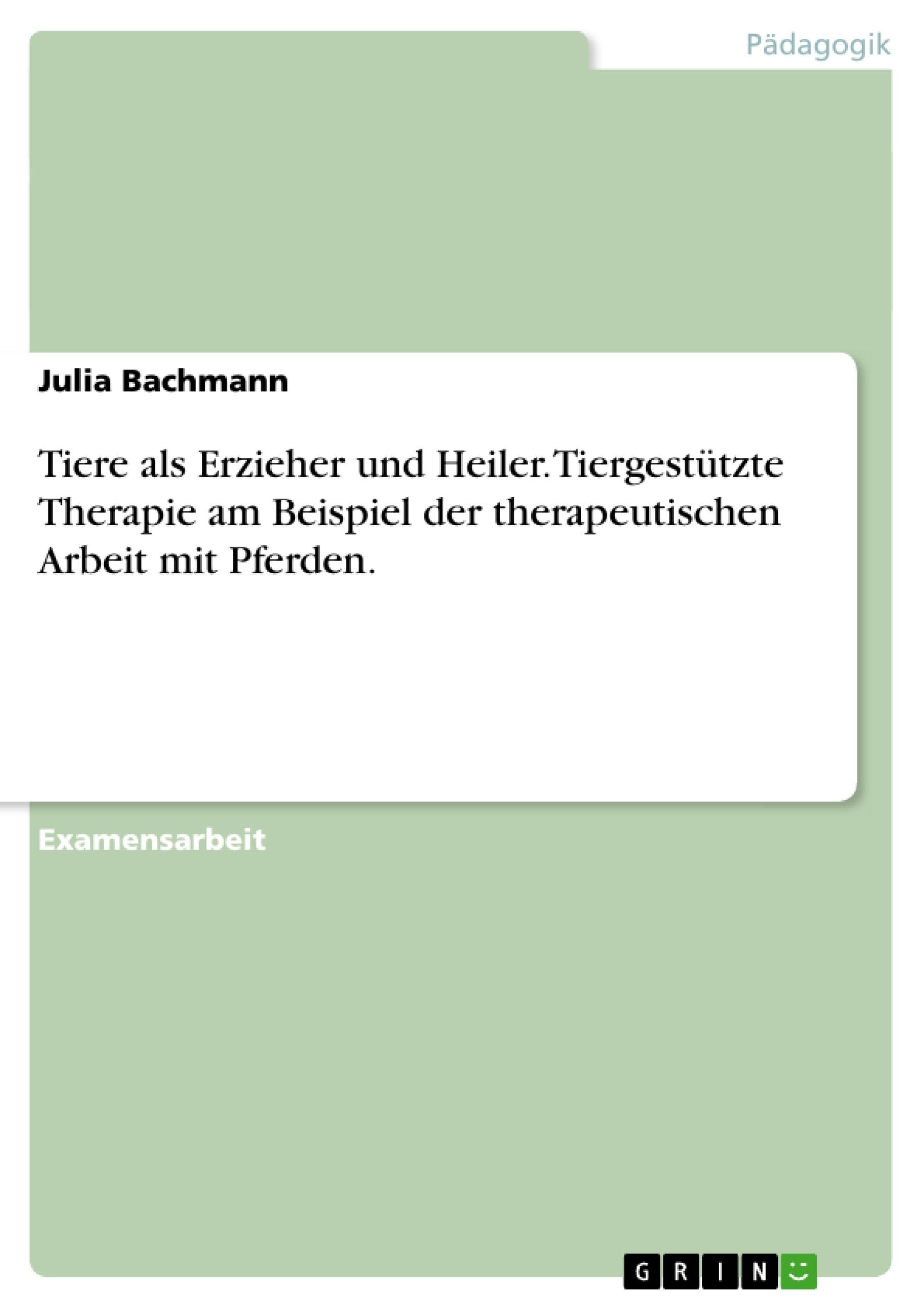 Titel: Tiere als Erzieher und Heiler. Tiergestützte Therapie am Beispiel der therapeutischen Arbeit mit Pferden.