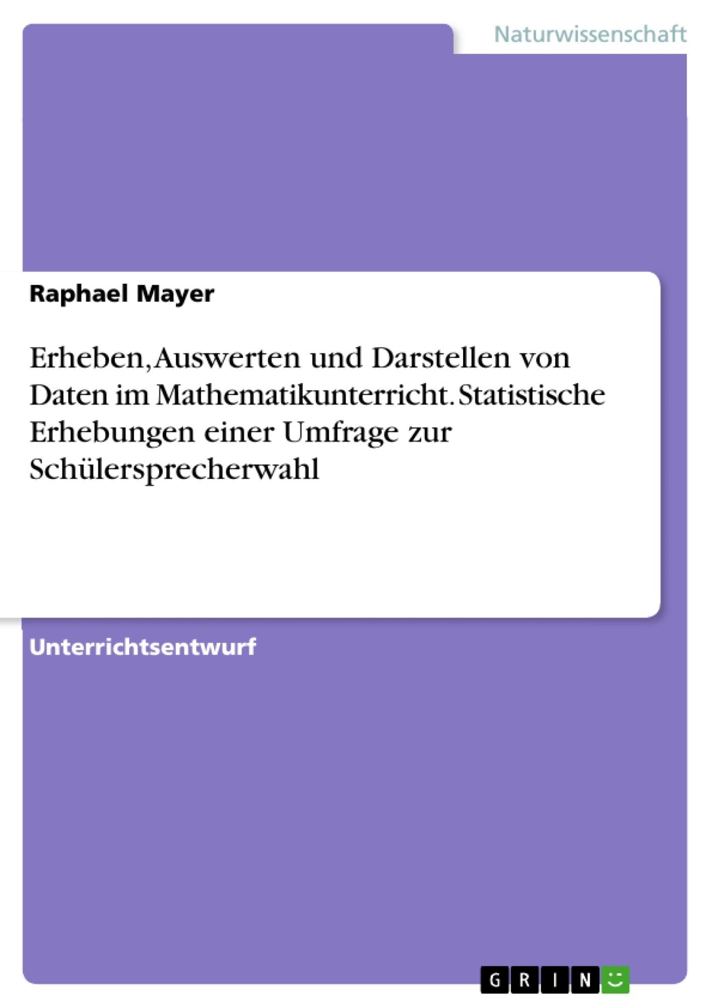 Titel: Erheben, Auswerten und Darstellen von Daten im Mathematikunterricht. Statistische Erhebungen einer Umfrage zur Schülersprecherwahl