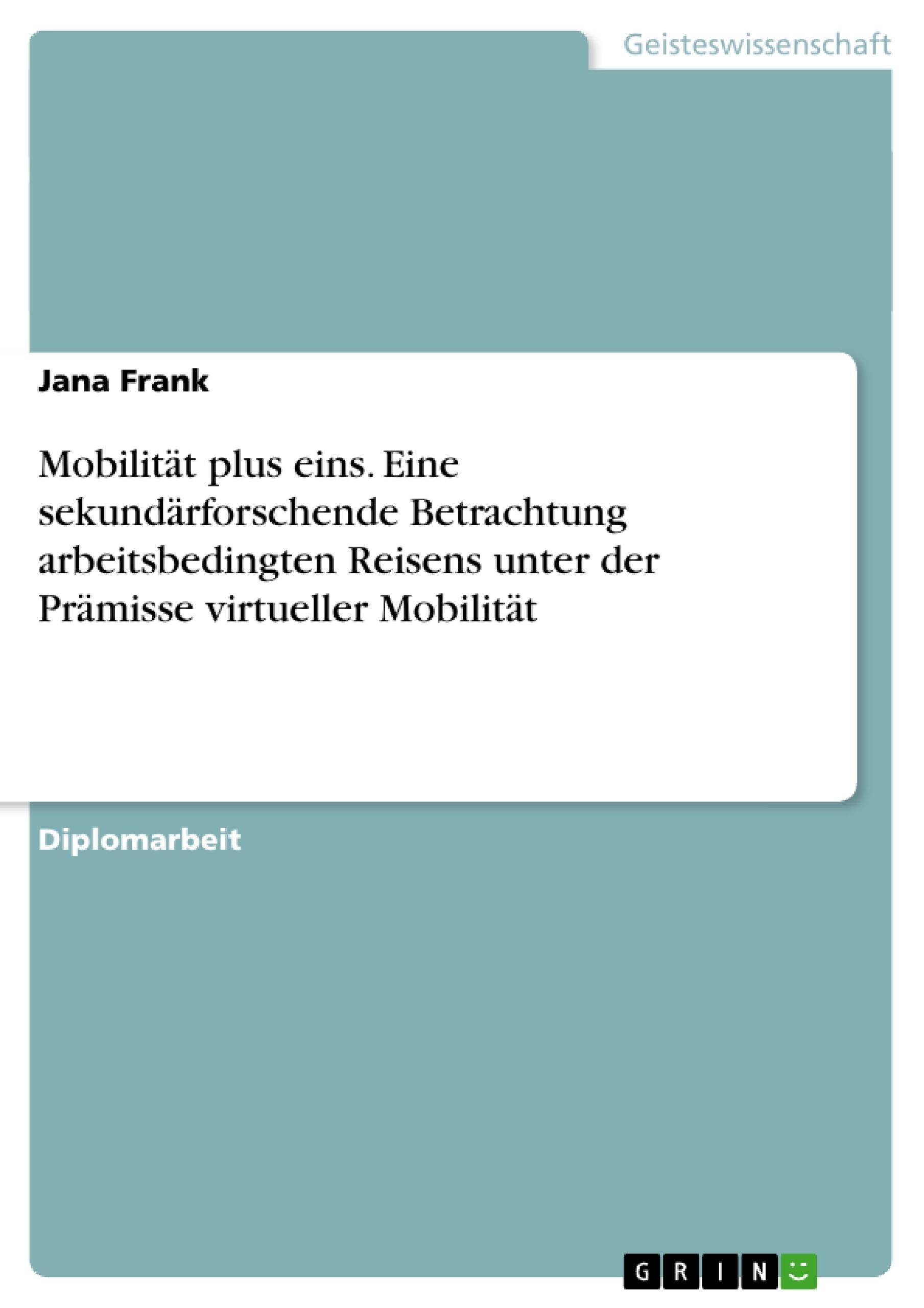 Titel: Mobilität plus eins. Eine sekundärforschende Betrachtung arbeitsbedingten Reisens unter der Prämisse virtueller Mobilität