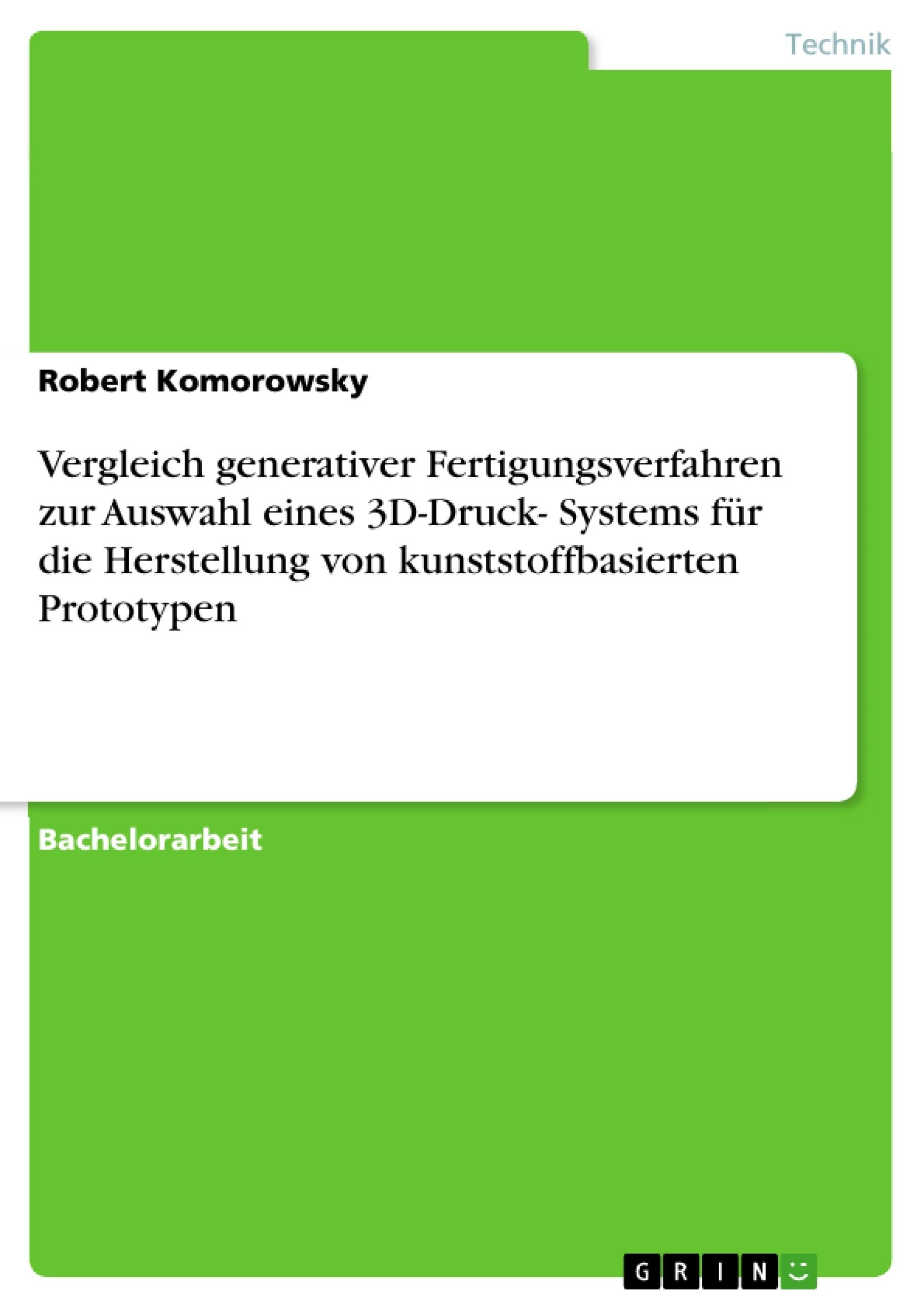 Titel: Vergleich generativer Fertigungsverfahren zur Auswahl eines 3D-Druck- Systems für die Herstellung von kunststoffbasierten Prototypen